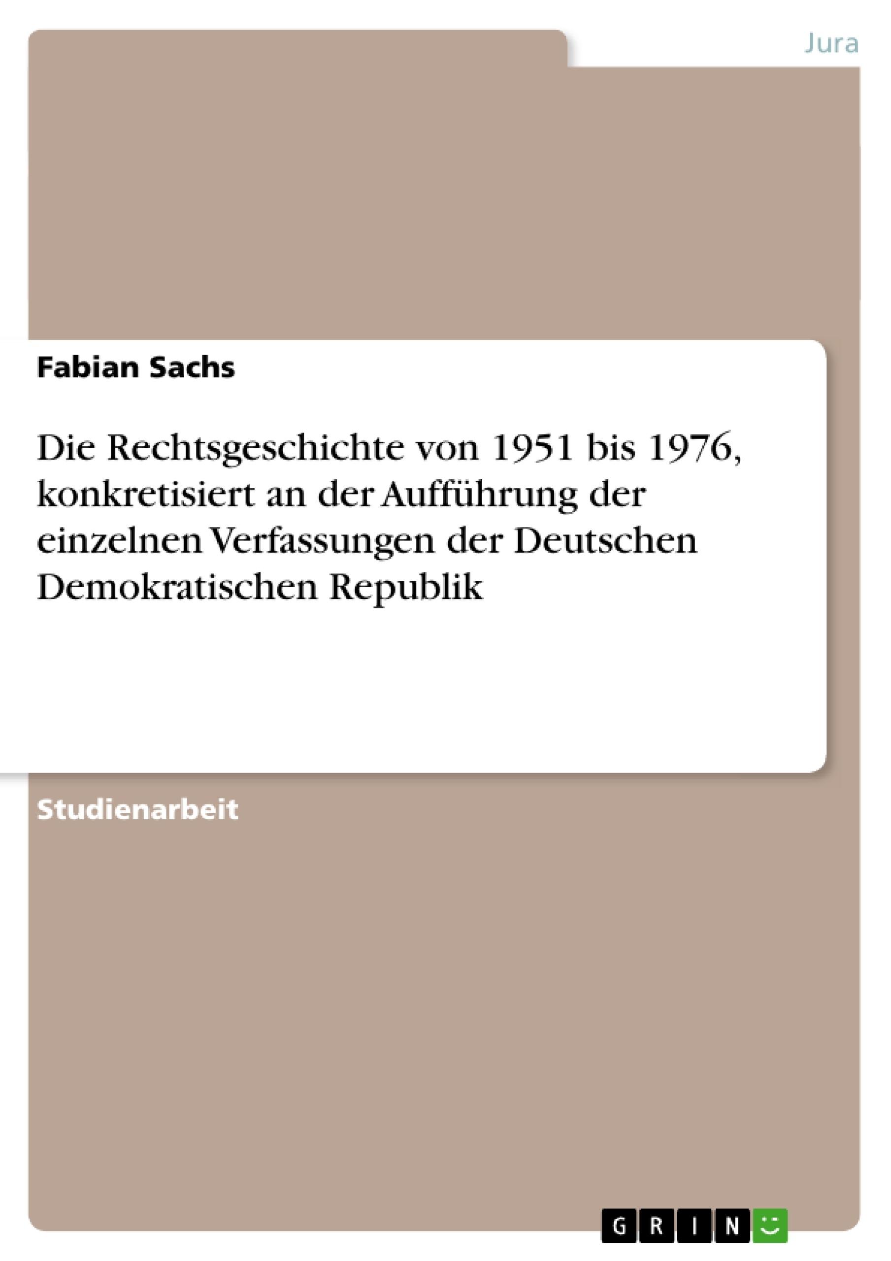 Titel: Die Rechtsgeschichte von 1951 bis 1976, konkretisiert an der Aufführung der einzelnen Verfassungen der Deutschen Demokratischen Republik