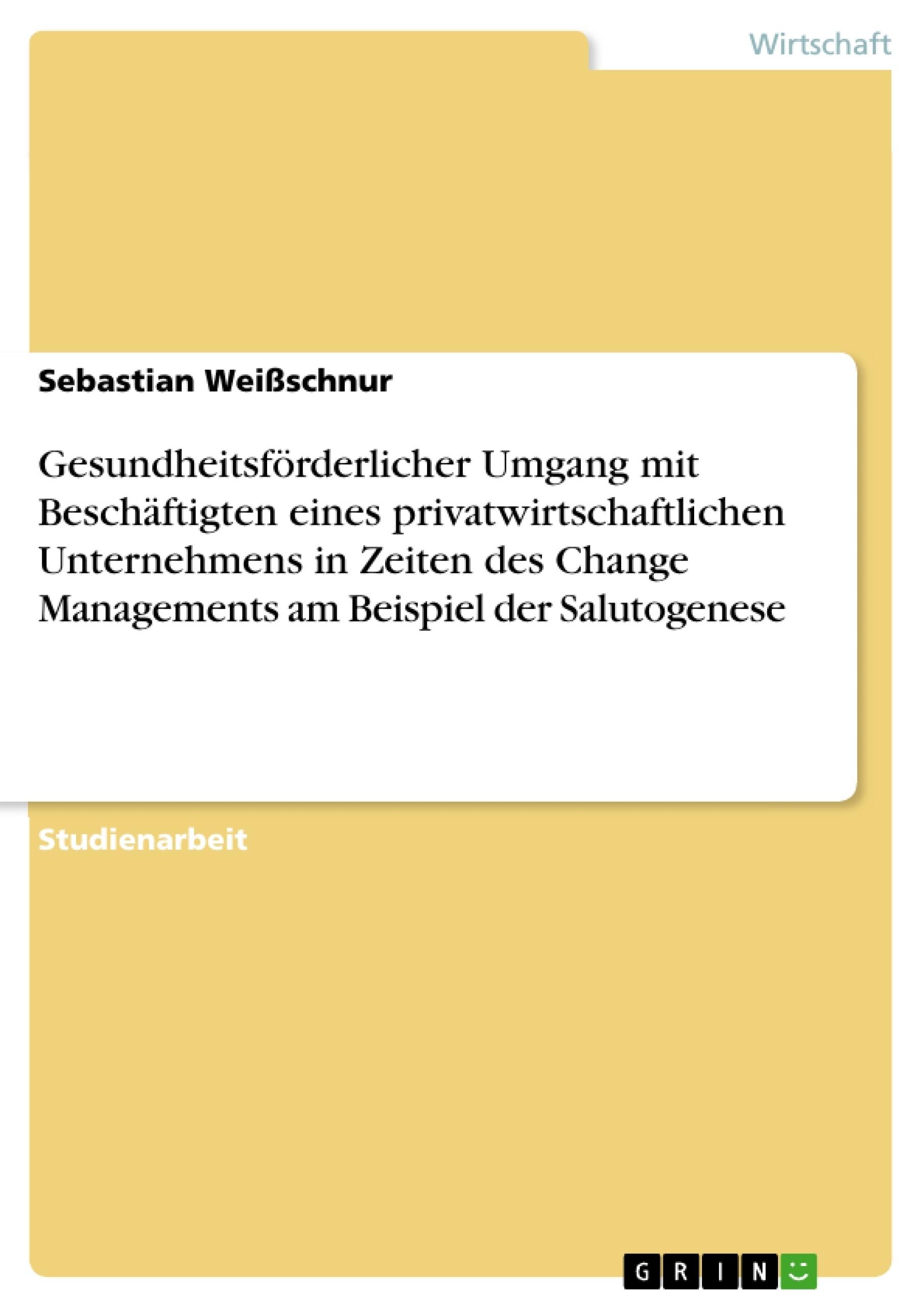 Titel: Gesundheitsförderlicher Umgang mit Beschäftigten eines privatwirtschaftlichen Unternehmens in Zeiten des Change Managements am Beispiel der Salutogenese