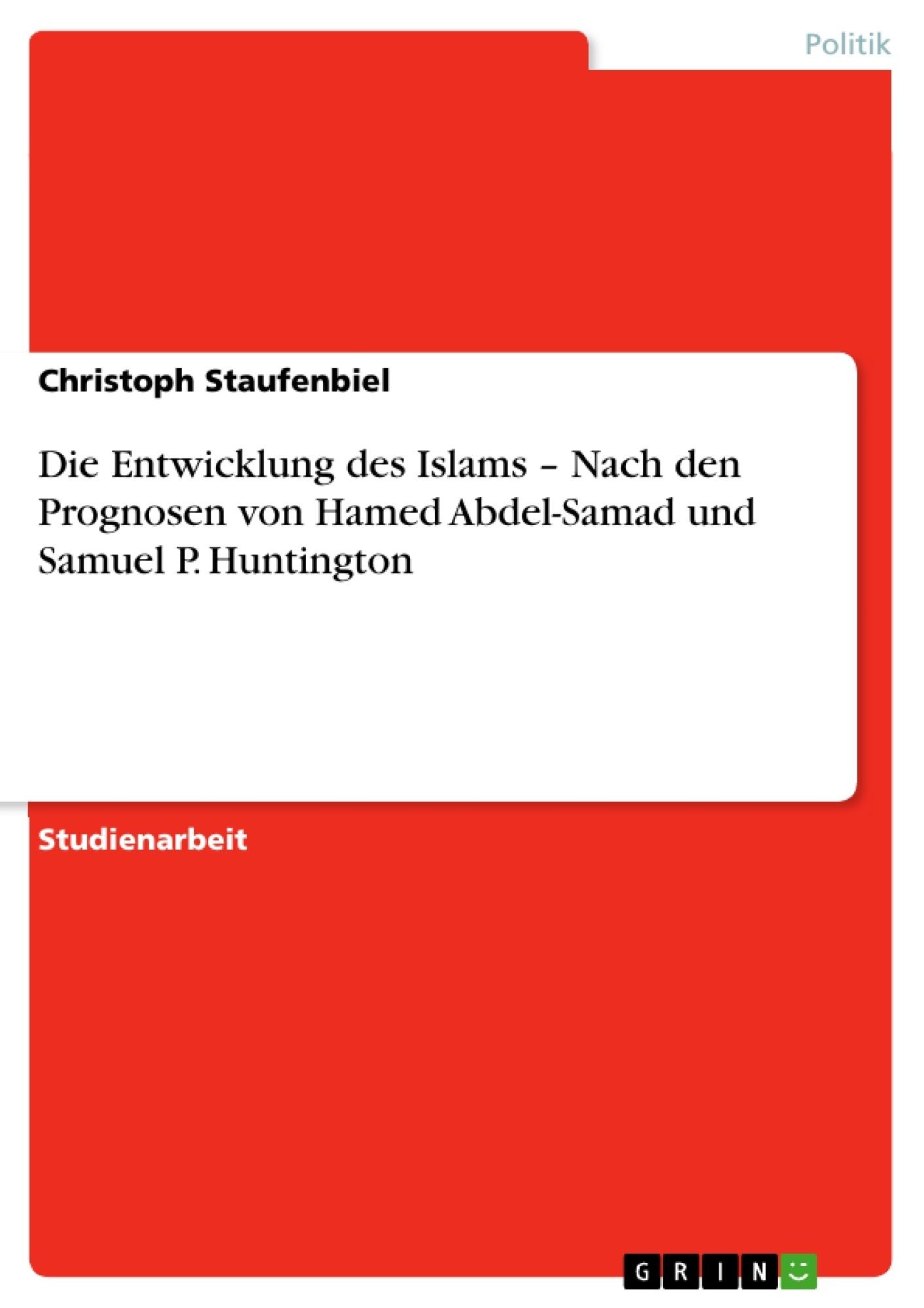 Titel: Die Entwicklung des Islams –  Nach den Prognosen von Hamed Abdel-Samad und Samuel P. Huntington