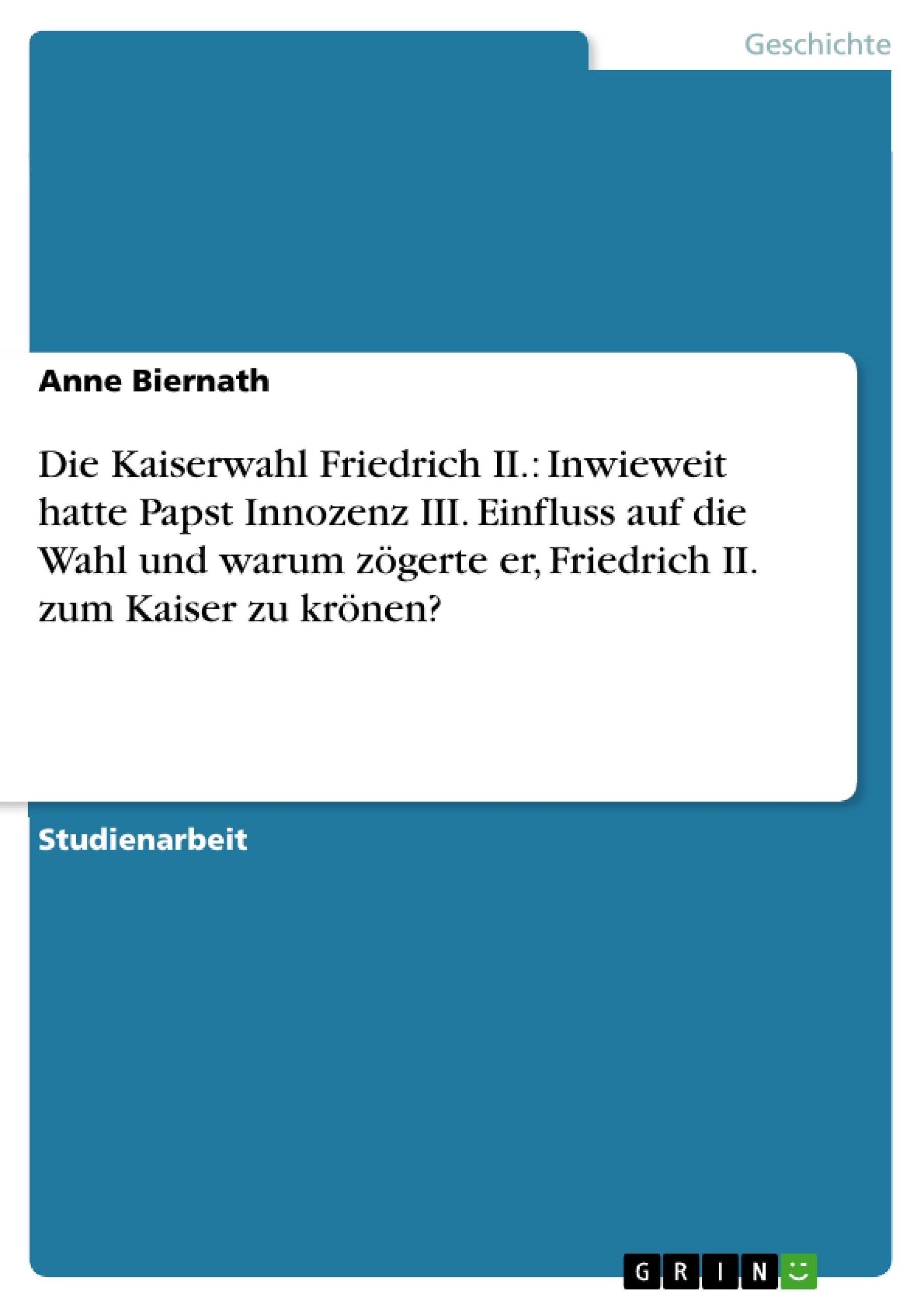 Titel: Die Kaiserwahl Friedrich II.: Inwieweit hatte Papst Innozenz III. Einfluss auf die Wahl und warum zögerte er, Friedrich II. zum Kaiser zu krönen?