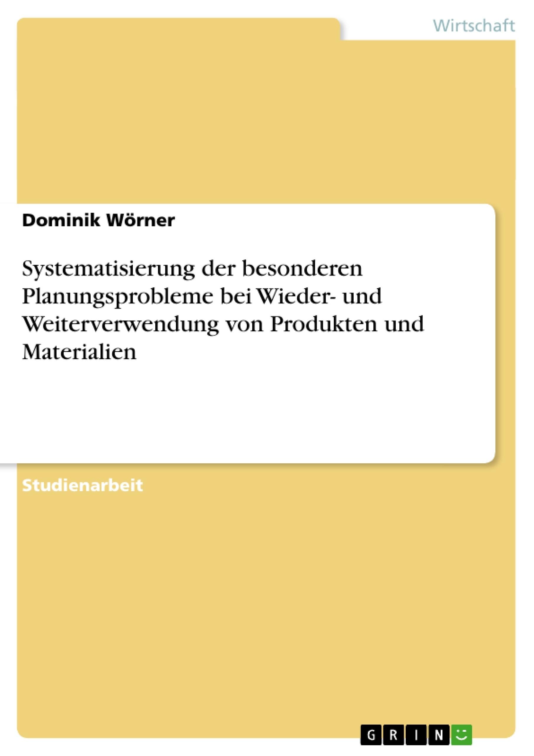 Titel: Systematisierung der besonderen Planungsprobleme bei Wieder- und Weiterverwendung von Produkten und Materialien