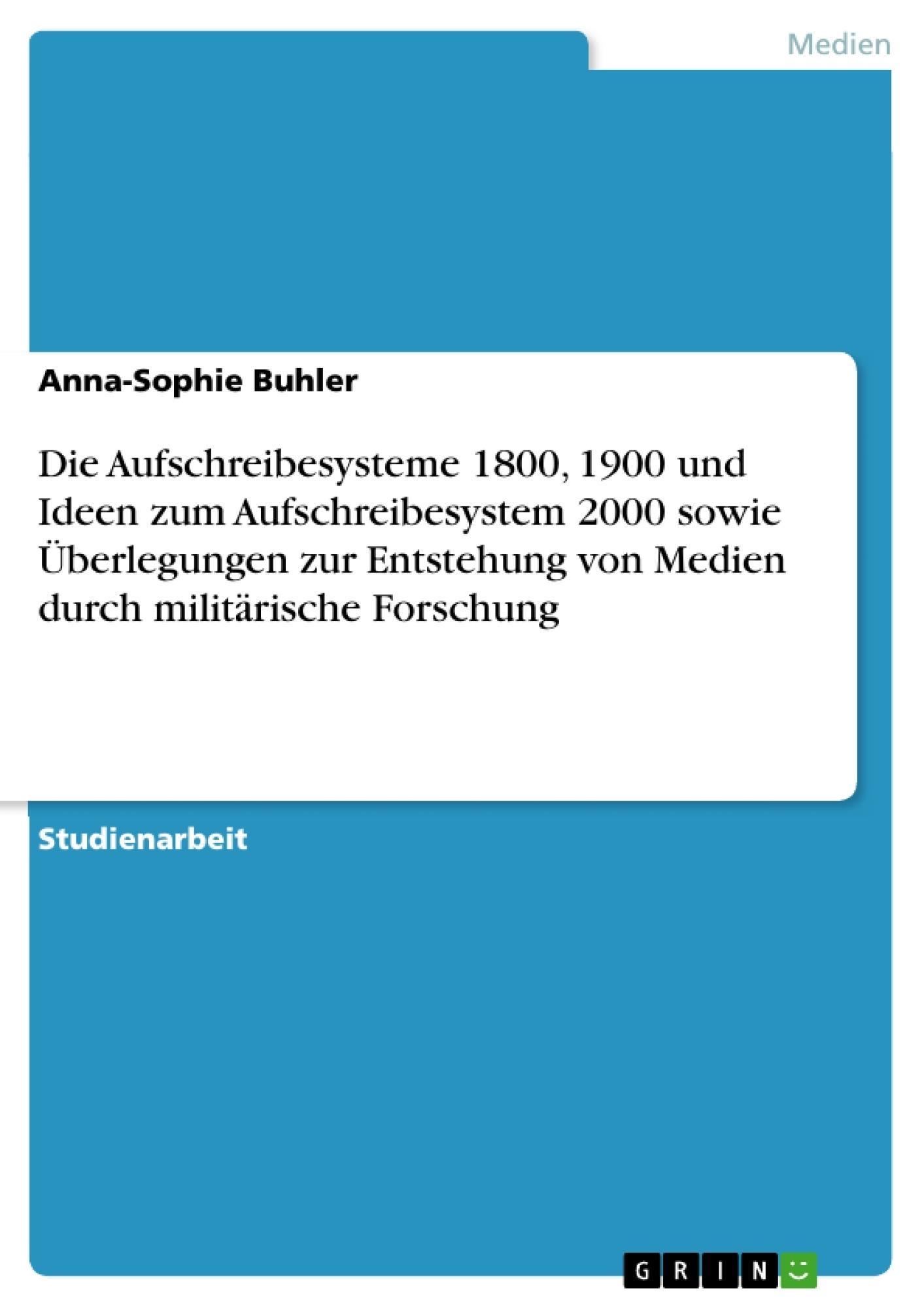 Titel: Die Aufschreibesysteme 1800, 1900 und Ideen zum Aufschreibesystem 2000 sowie Überlegungen zur Entstehung von Medien durch militärische Forschung