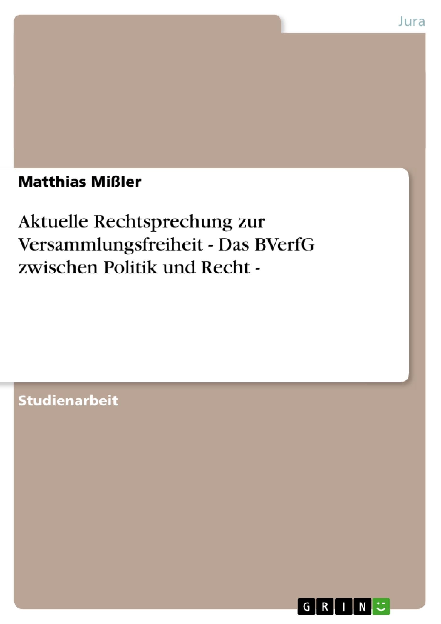 Titel: Aktuelle Rechtsprechung zur Versammlungsfreiheit - Das BVerfG zwischen Politik und Recht -