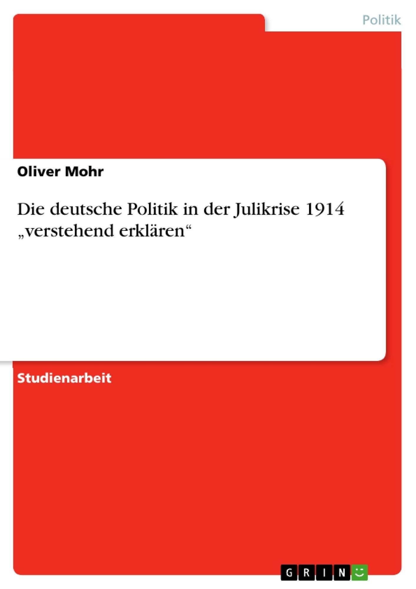 """Titel: Die deutsche Politik in der Julikrise 1914 """"verstehend erklären"""""""