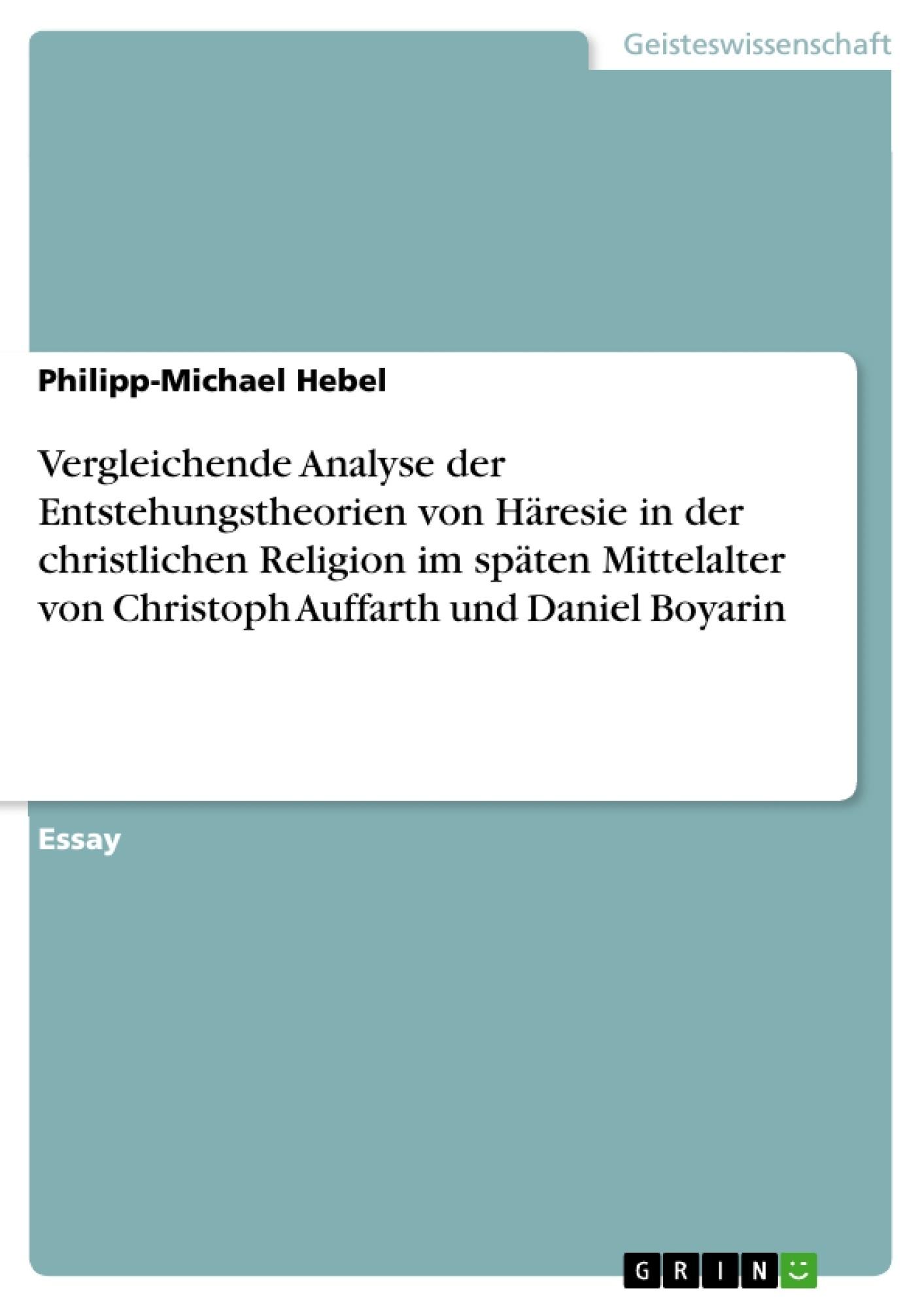 Titel: Vergleichende Analyse der Entstehungstheorien von Häresie in der christlichen Religion im späten Mittelalter von Christoph Auffarth und Daniel Boyarin