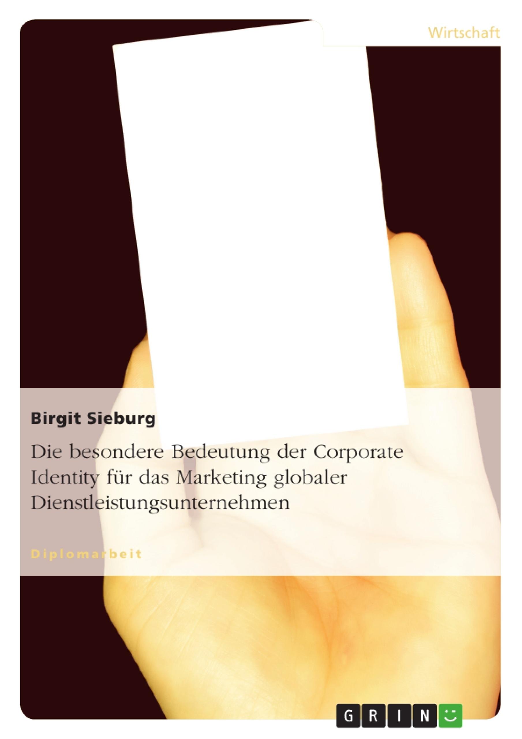 Titel: Die besondere Bedeutung der Corporate Identity für das Marketing globaler Dienstleistungsunternehmen