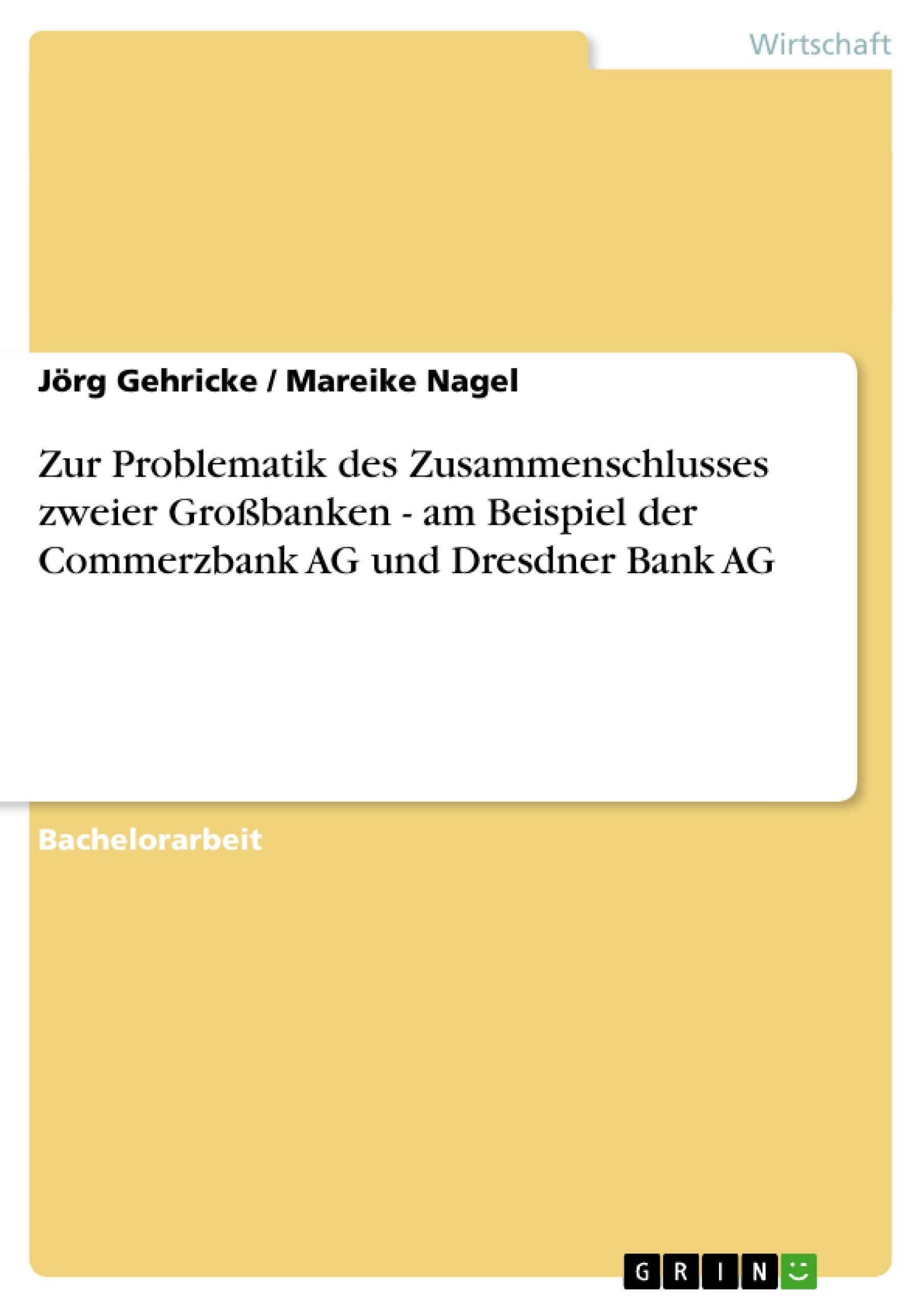 Titel: Zur Problematik des Zusammenschlusses zweier Großbanken - am Beispiel der Commerzbank AG und Dresdner Bank AG