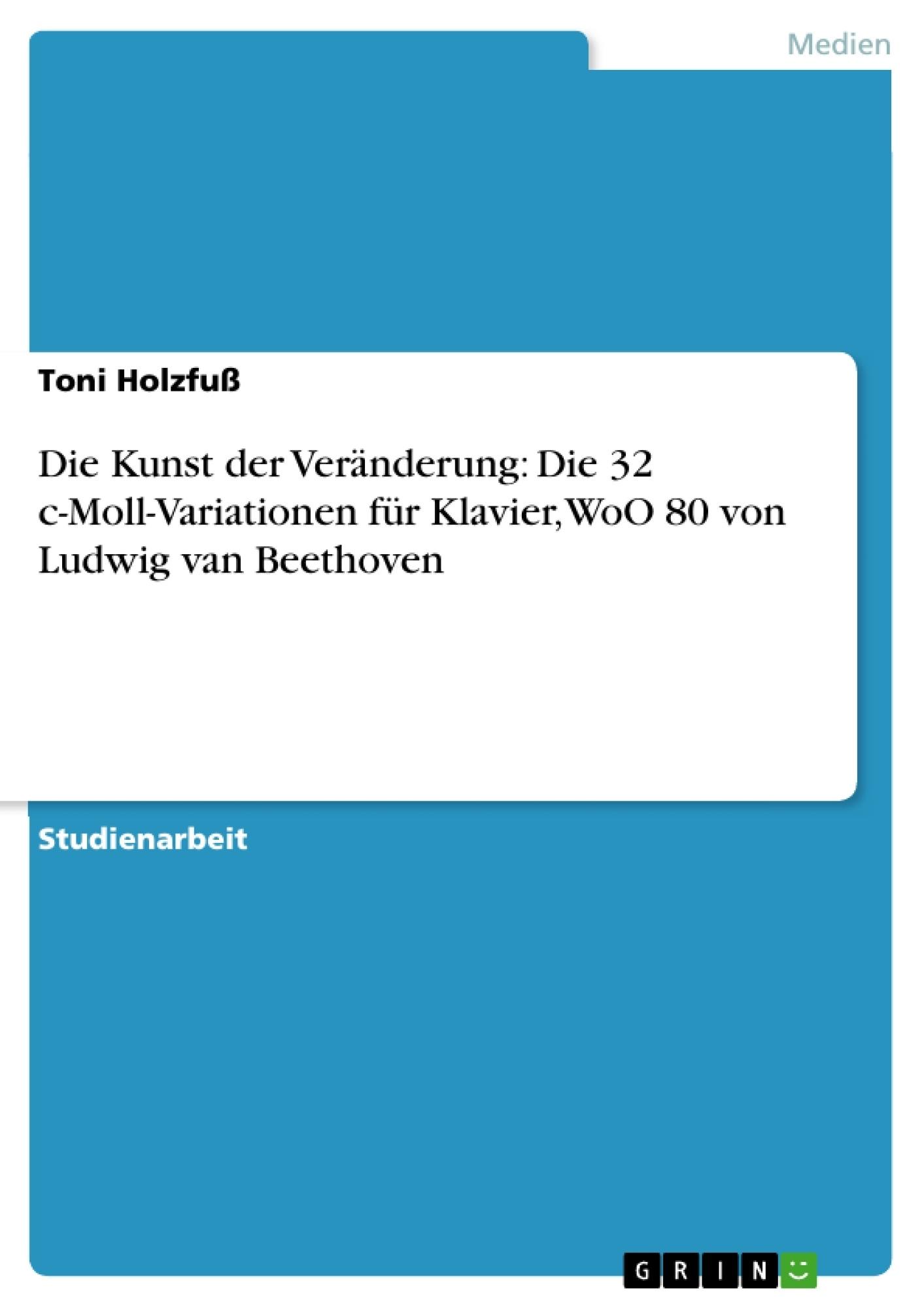 Titel: Die Kunst der Veränderung: Die 32 c-Moll-Variationen für Klavier, WoO 80 von Ludwig van Beethoven
