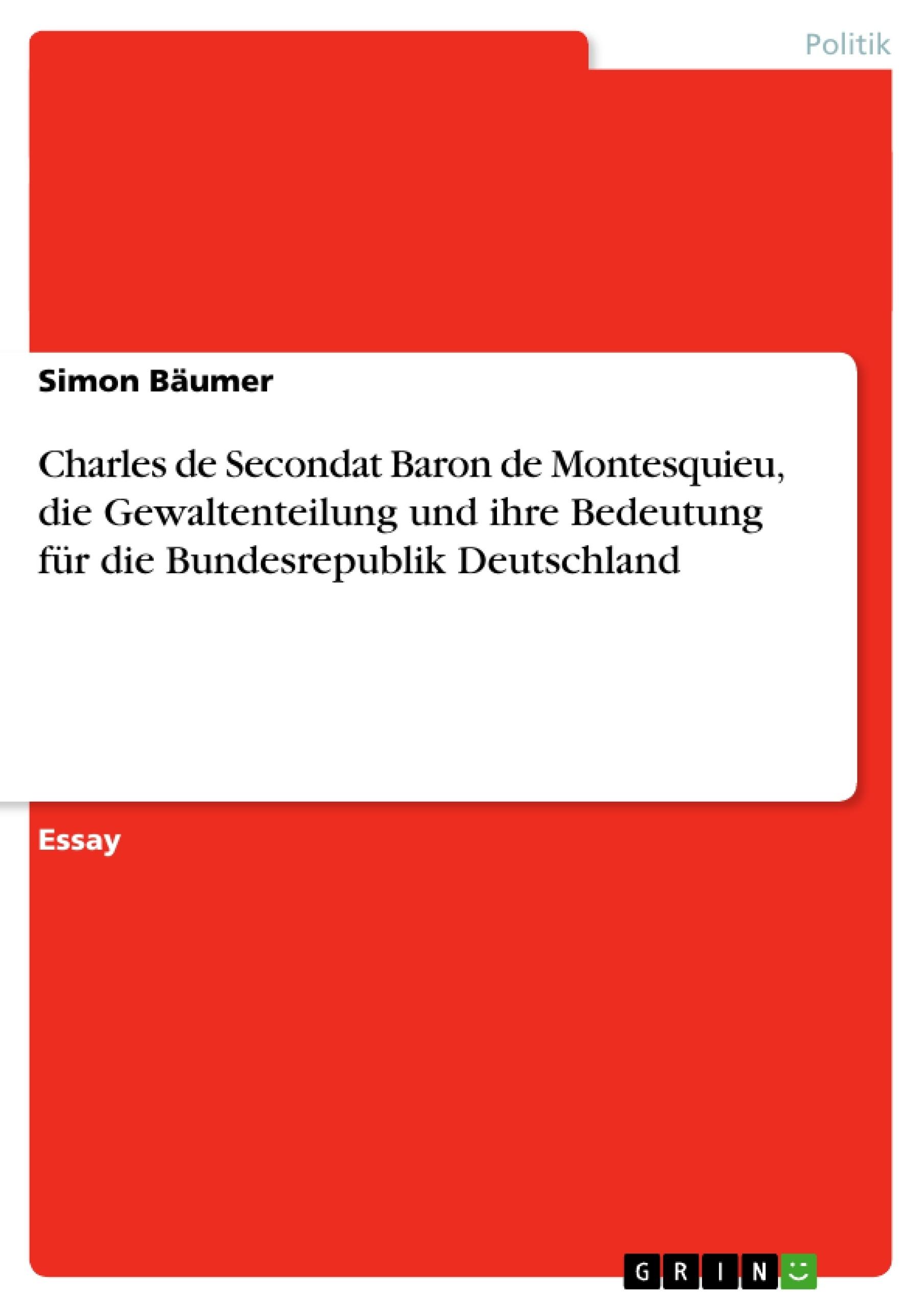 Titel: Charles de Secondat Baron de Montesquieu, die Gewaltenteilung und ihre Bedeutung für die Bundesrepublik Deutschland