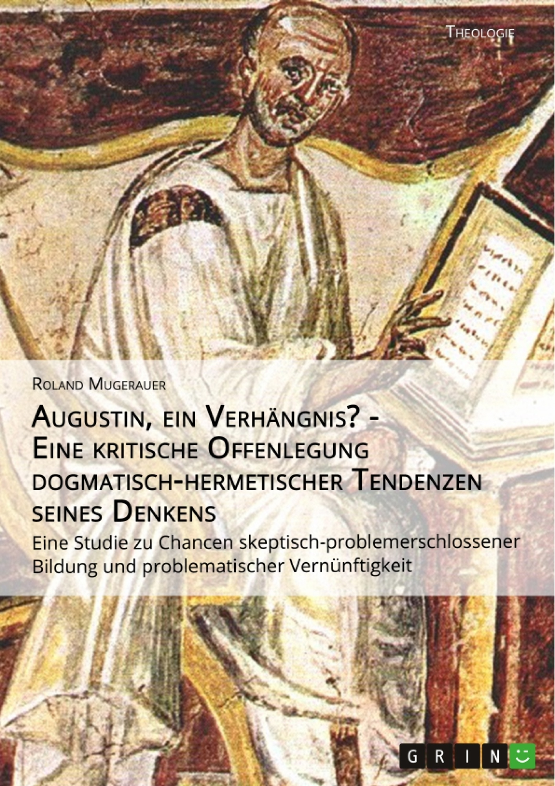 Titel: Augustin, ein Verhängnis? - Eine kritische Offenlegung dogmatisch-hermetischer Tendenzen seines Denkens