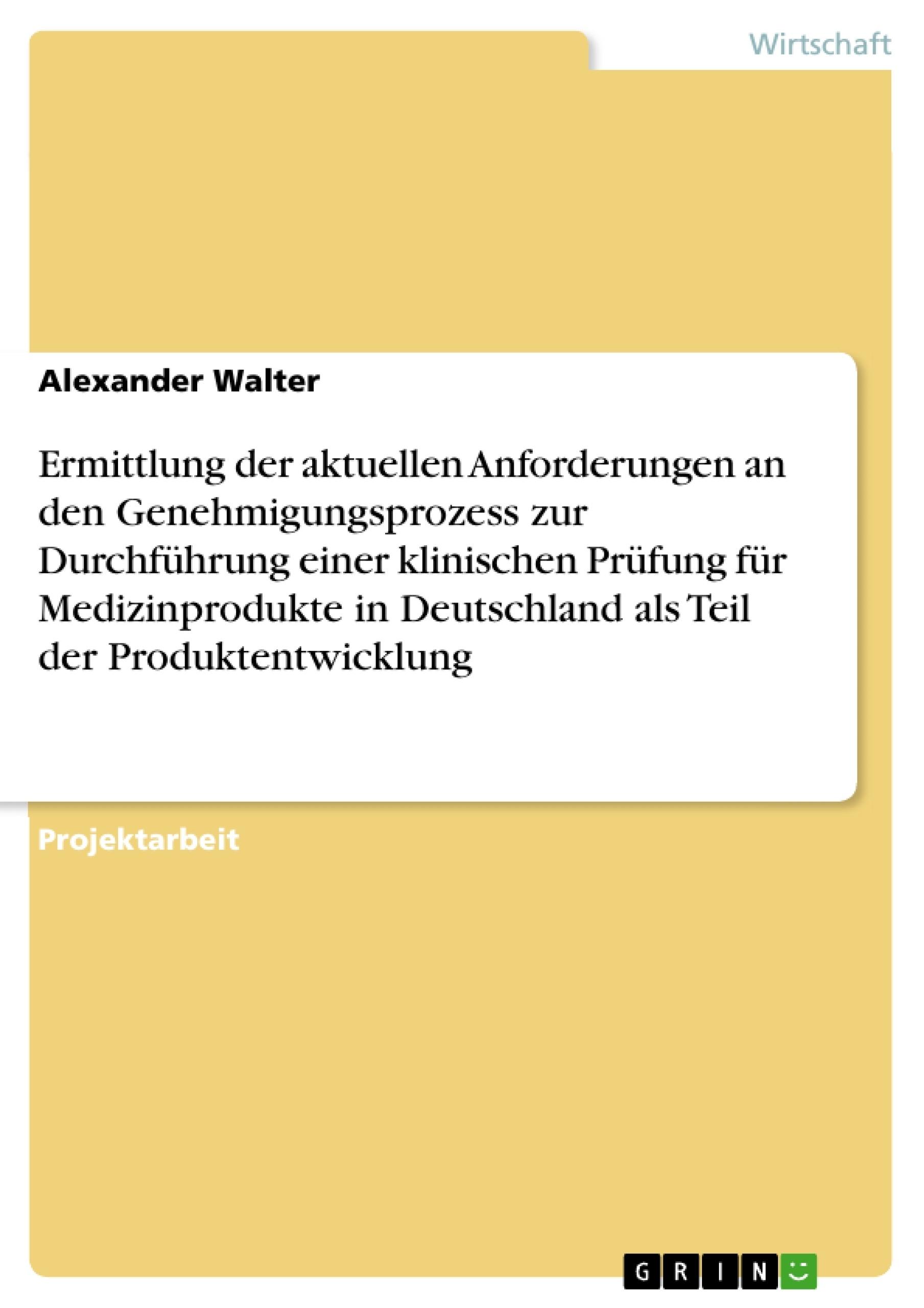 Titel: Ermittlung der aktuellen Anforderungen an den Genehmigungsprozess zur Durchführung einer klinischen Prüfung für Medizinprodukte in Deutschland als Teil der Produktentwicklung