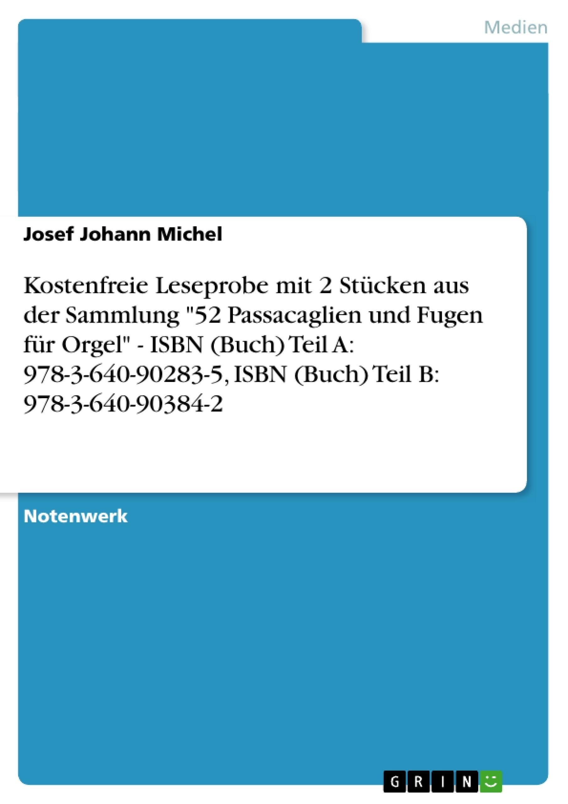 """Titel: Kostenfreie Leseprobe mit 2 Stücken aus der Sammlung """"52 Passacaglien und Fugen für Orgel"""" - ISBN (Buch) Teil A: 978-3-640-90283-5, ISBN (Buch) Teil B: 978-3-640-90384-2"""