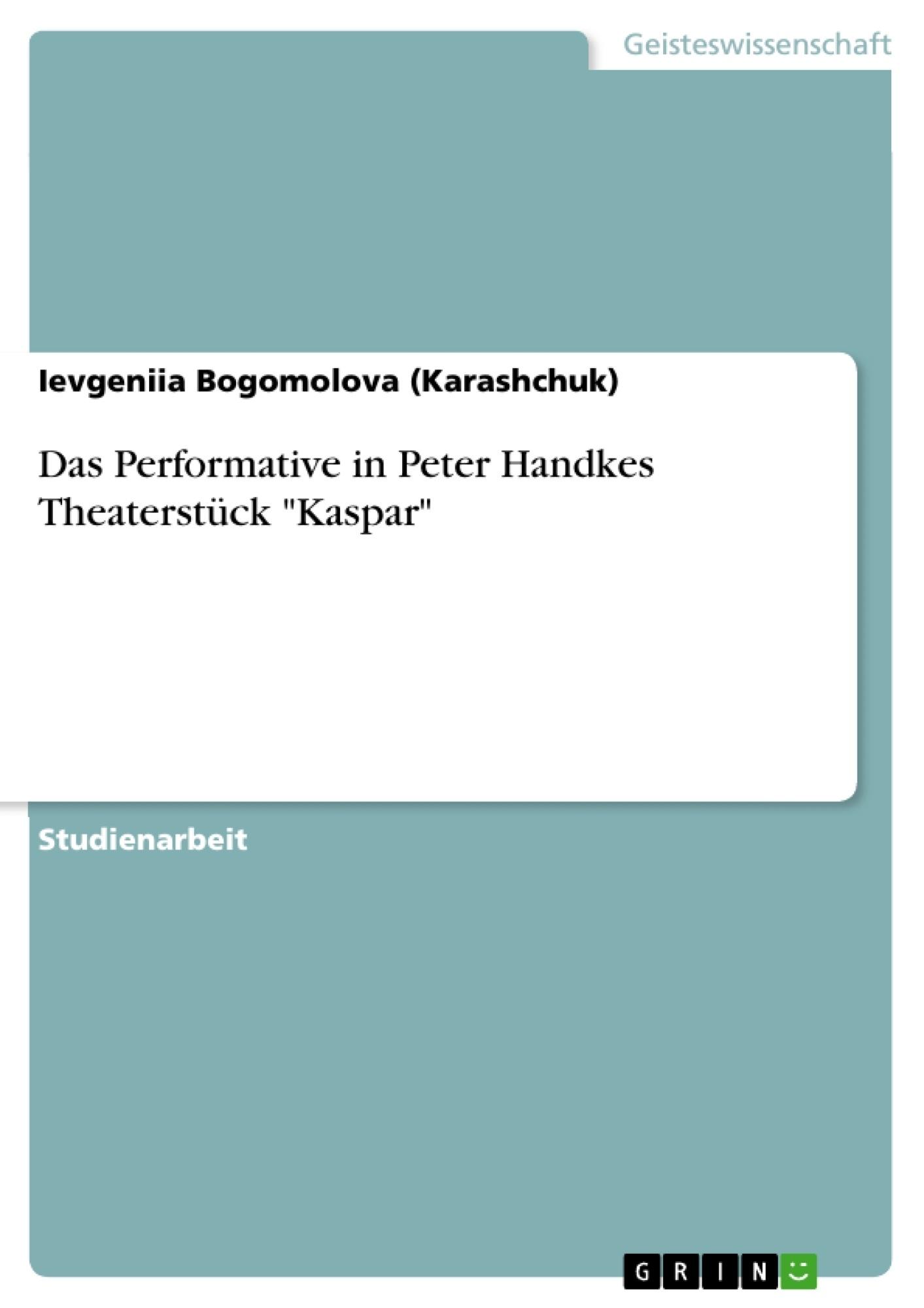 "Titel: Das Performative in Peter Handkes Theaterstück ""Kaspar"""