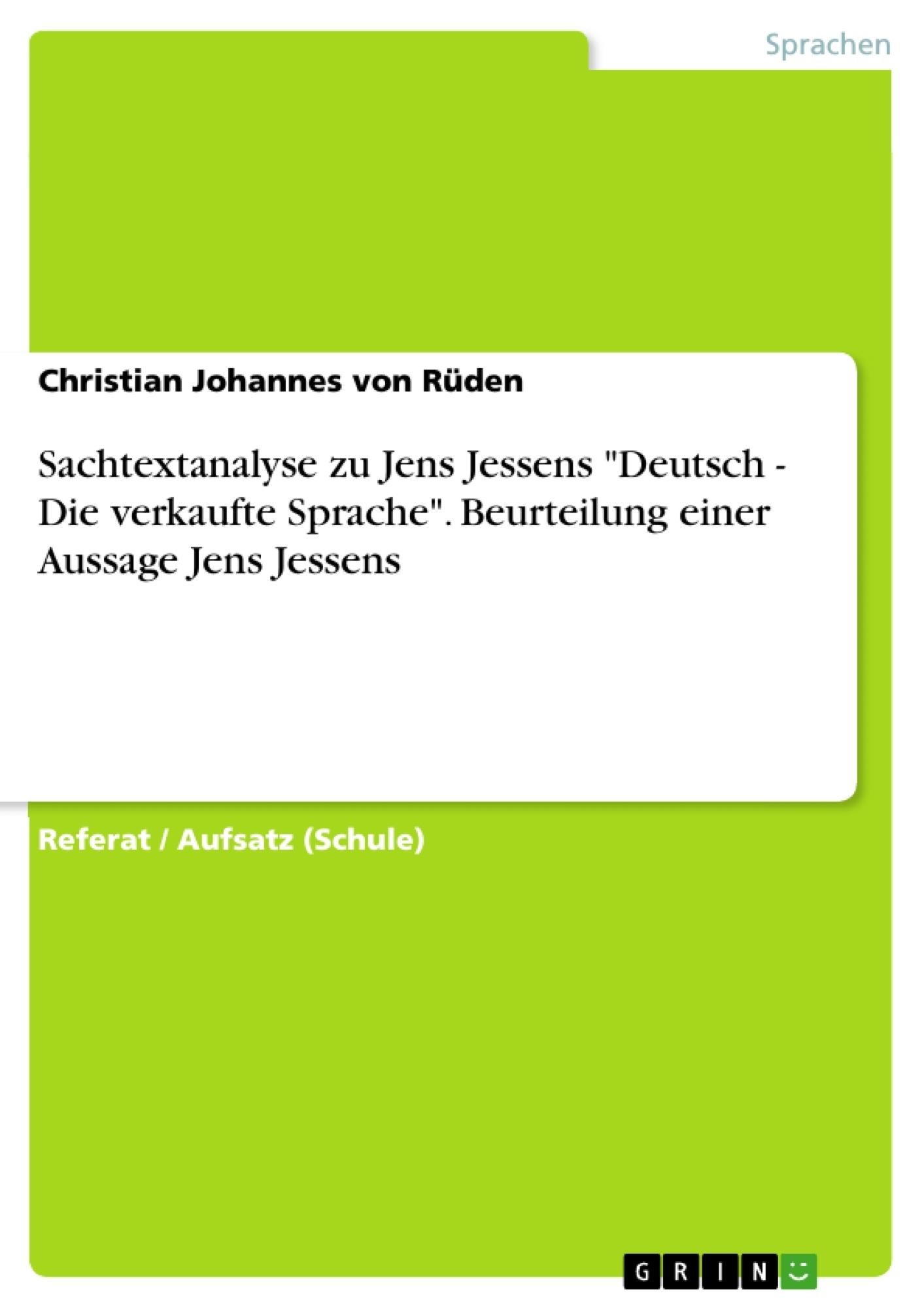 """Titel: Sachtextanalyse zu Jens Jessens """"Deutsch - Die verkaufte Sprache"""". Beurteilung einer Aussage Jens Jessens"""