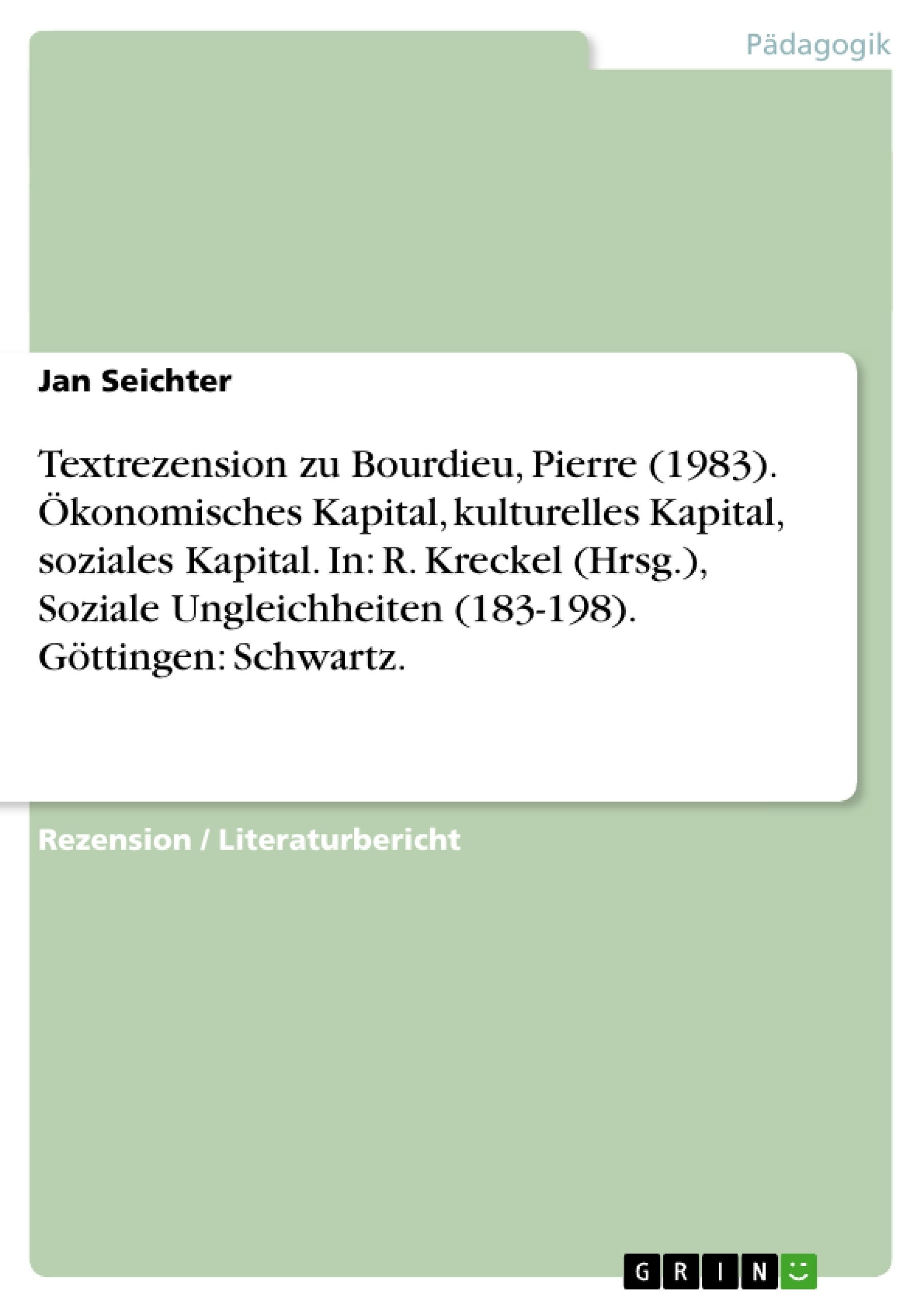 Titel: Textrezension zu Bourdieu, Pierre (1983). Ökonomisches Kapital, kulturelles Kapital, soziales Kapital. In: R. Kreckel (Hrsg.), Soziale Ungleichheiten (183-198). Göttingen: Schwartz.