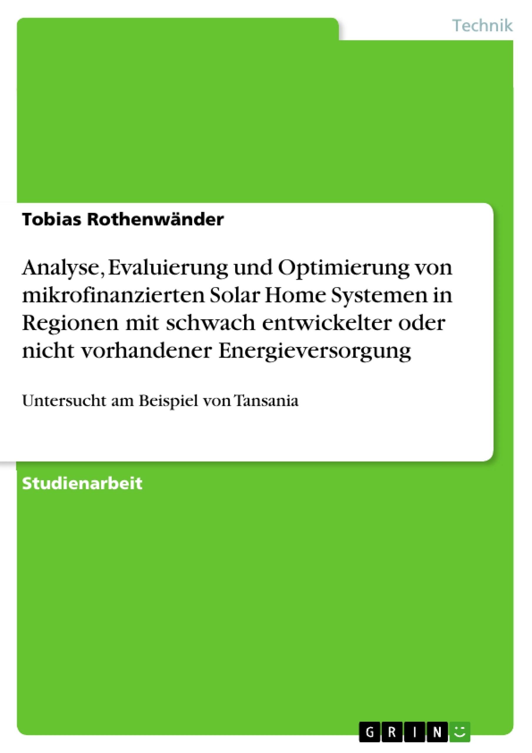 Titel: Analyse, Evaluierung und Optimierung von mikrofinanzierten Solar Home Systemen in Regionen mit schwach entwickelter oder nicht vorhandener Energieversorgung