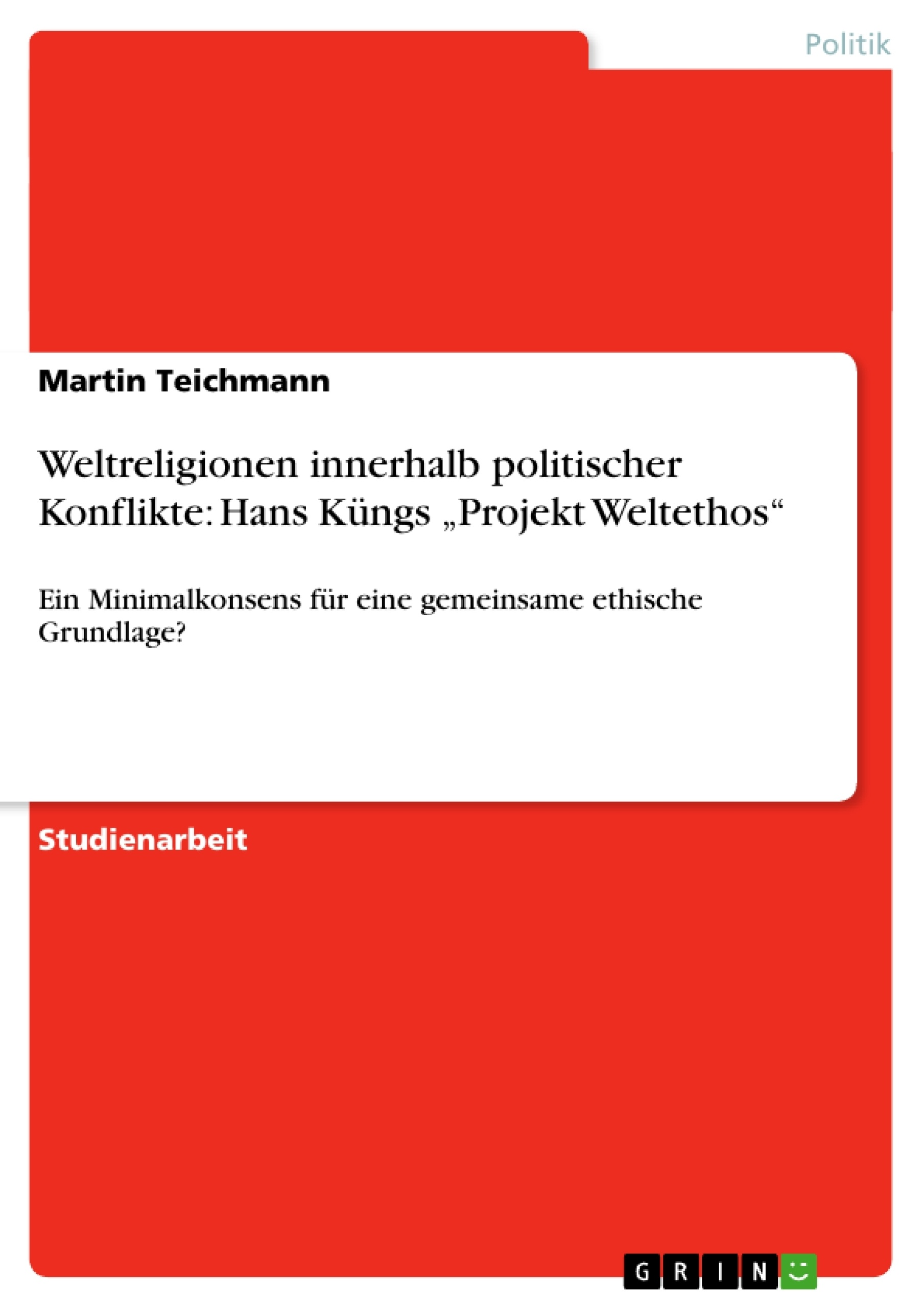 "Titel: Weltreligionen innerhalb politischer Konflikte: Hans Küngs ""Projekt Weltethos"""