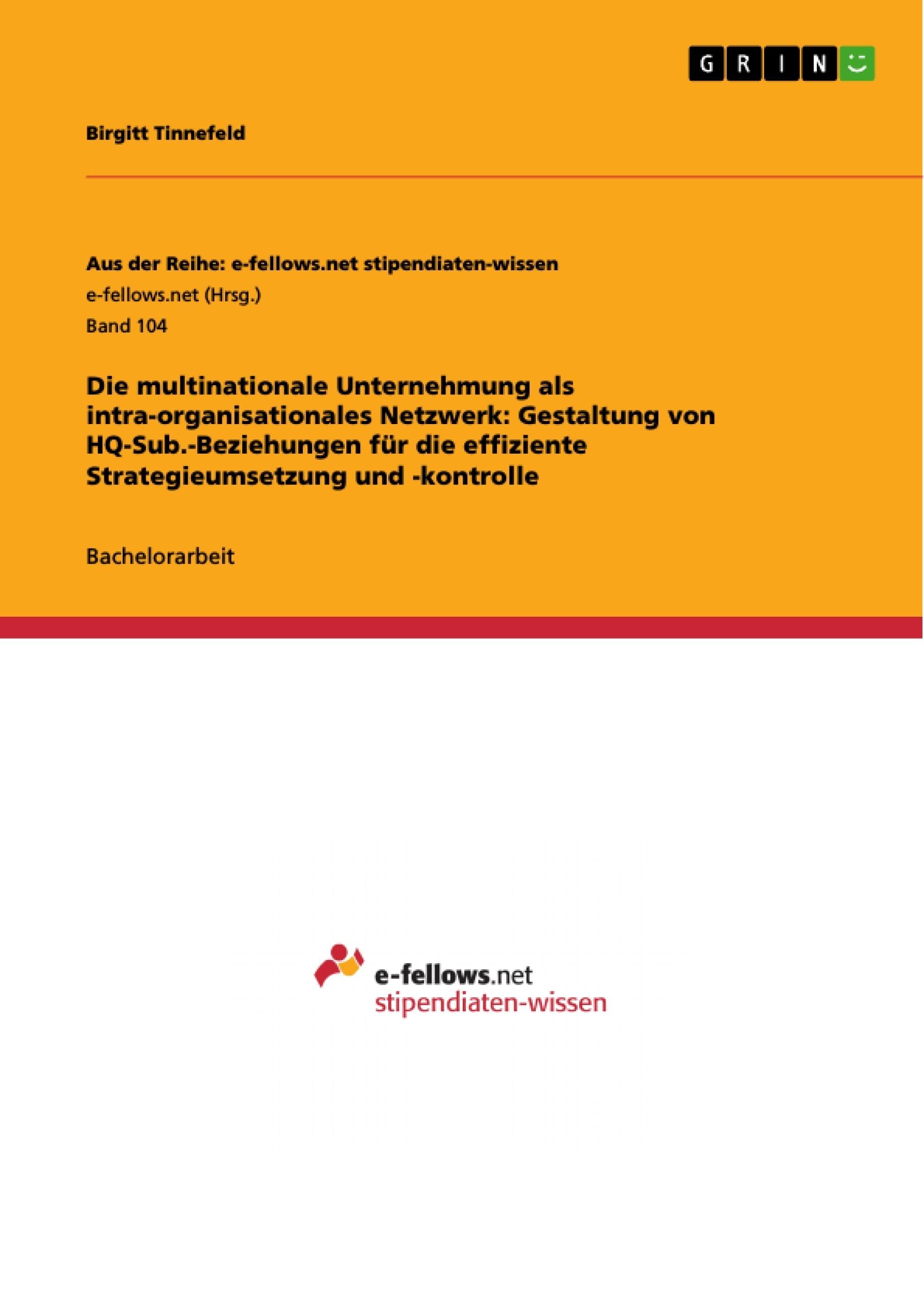 Titel: Die multinationale Unternehmung als intra-organisationales Netzwerk: Gestaltung von HQ-Sub.-Beziehungen für die effiziente Strategieumsetzung und -kontrolle