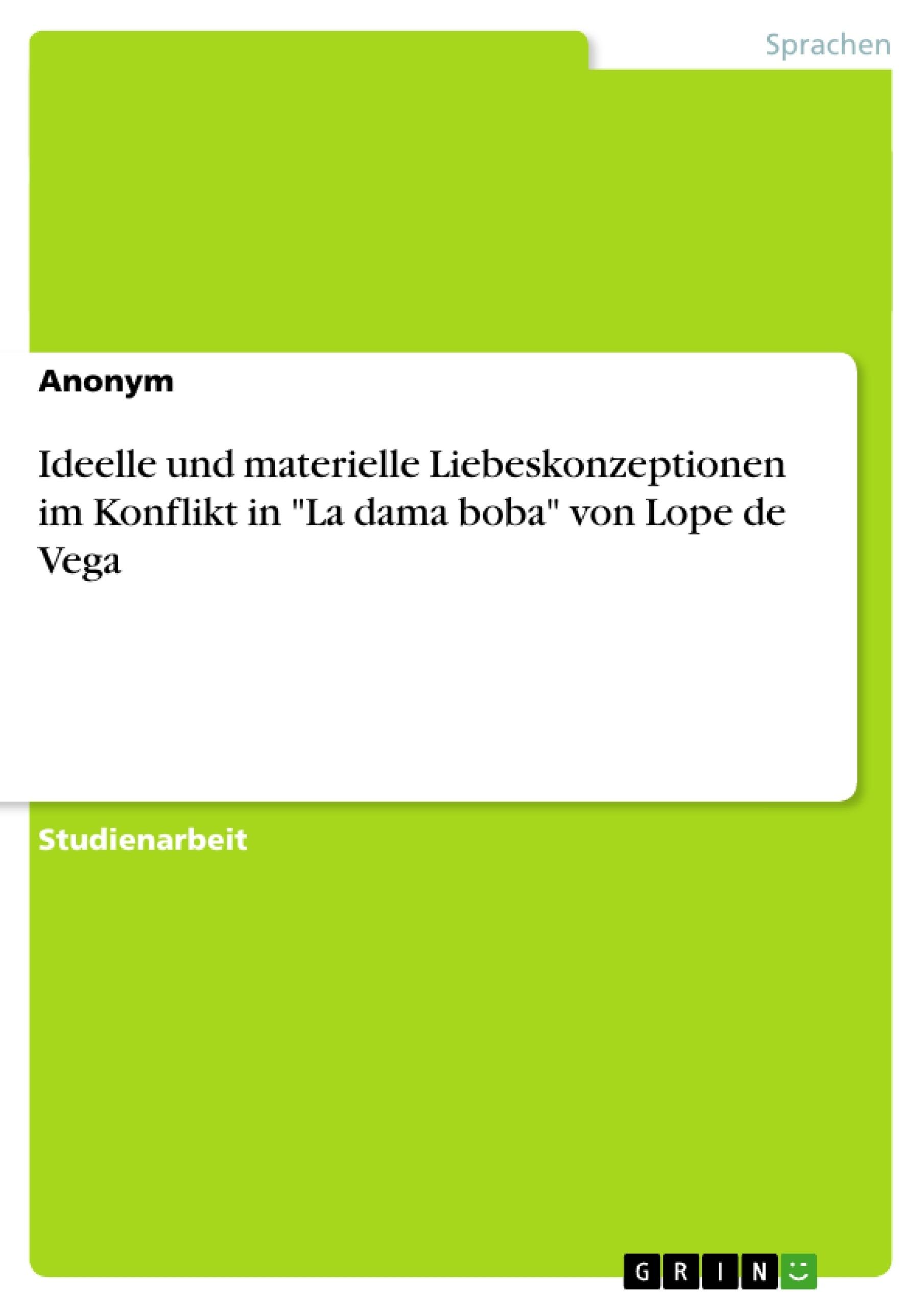 """Titel: Ideelle und materielle Liebeskonzeptionen im Konflikt in """"La dama boba"""" von Lope de Vega"""