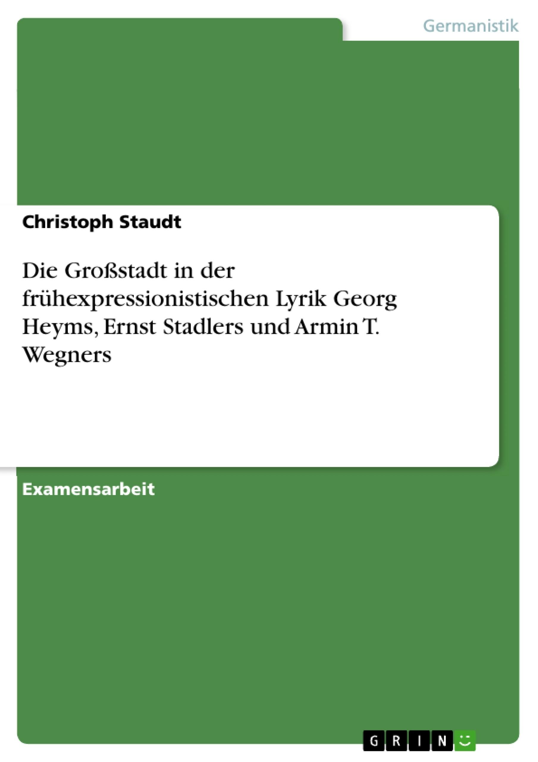 Titel: Die Großstadt in der frühexpressionistischen Lyrik Georg Heyms, Ernst Stadlers und Armin T. Wegners