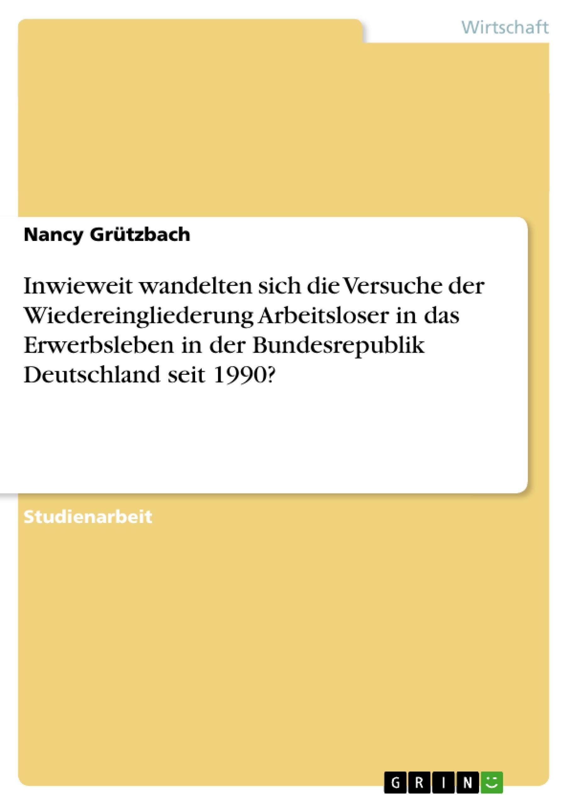 Titel: Inwieweit wandelten sich die Versuche der Wiedereingliederung Arbeitsloser in das Erwerbsleben in der Bundesrepublik Deutschland seit 1990?