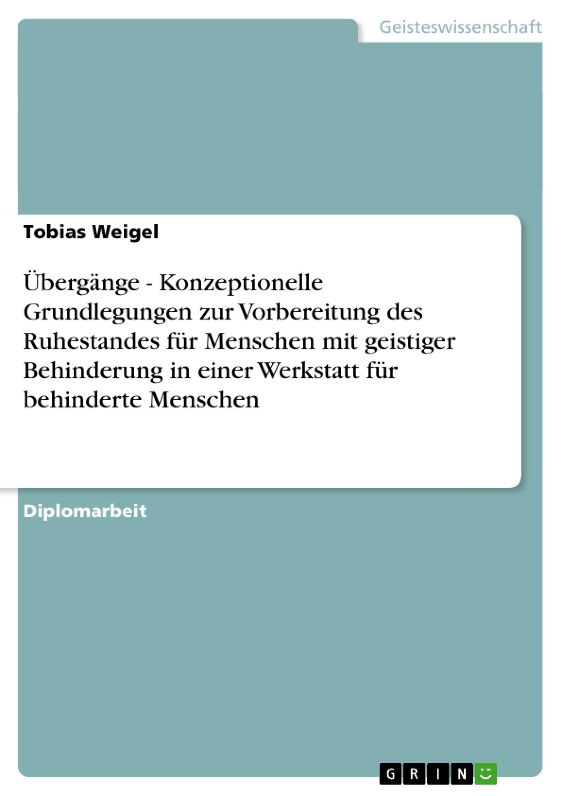 Titel: Übergänge - Konzeptionelle Grundlegungen zur Vorbereitung des Ruhestandes für Menschen mit geistiger Behinderung in einer Werkstatt für behinderte Menschen