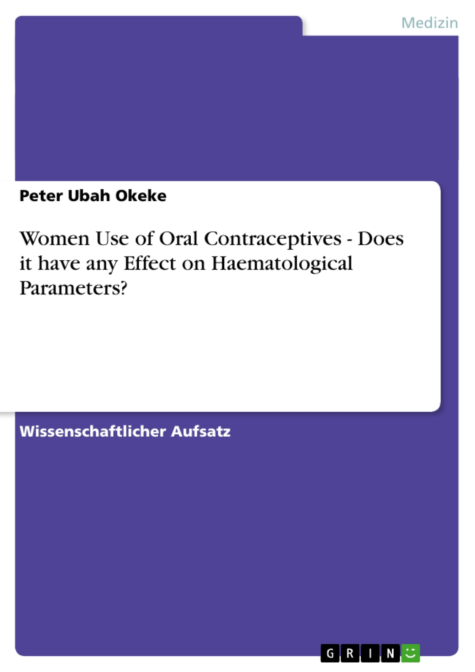 Titel: Women Use of Oral Contraceptives - Does it have any Effect on Haematological Parameters?