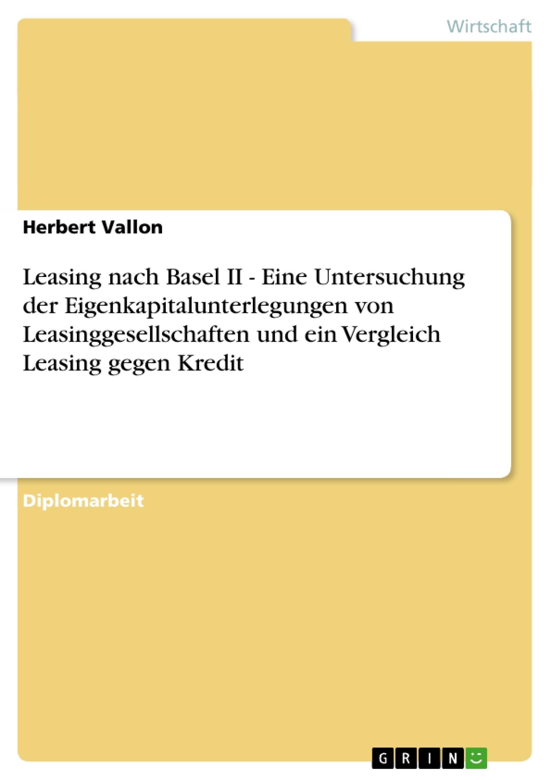 Titel: Leasing nach Basel II - Eine Untersuchung der Eigenkapitalunterlegungen von Leasinggesellschaften und ein Vergleich Leasing gegen Kredit