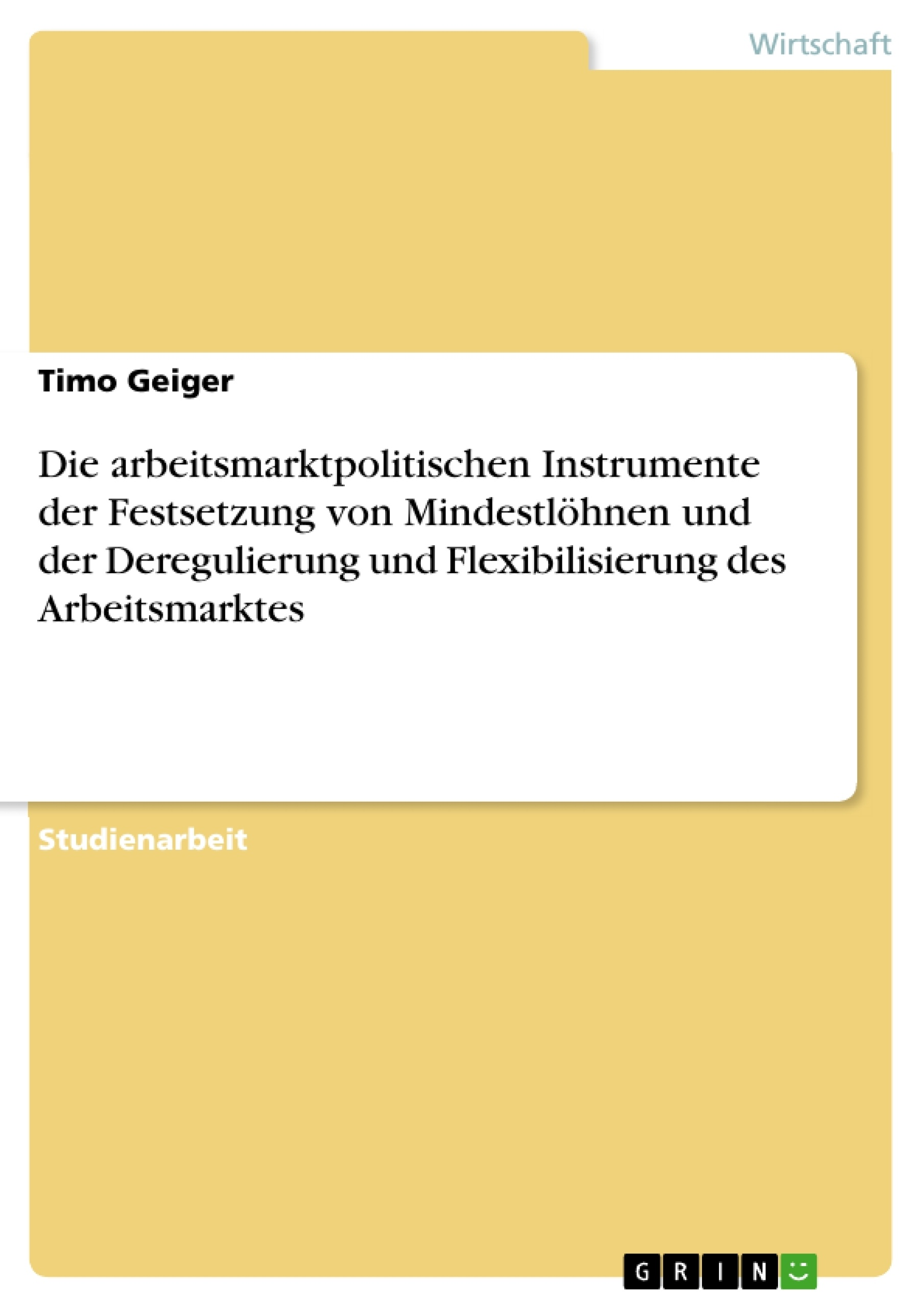 Titel: Die arbeitsmarktpolitischen Instrumente der Festsetzung von Mindestlöhnen und der Deregulierung und  Flexibilisierung des Arbeitsmarktes