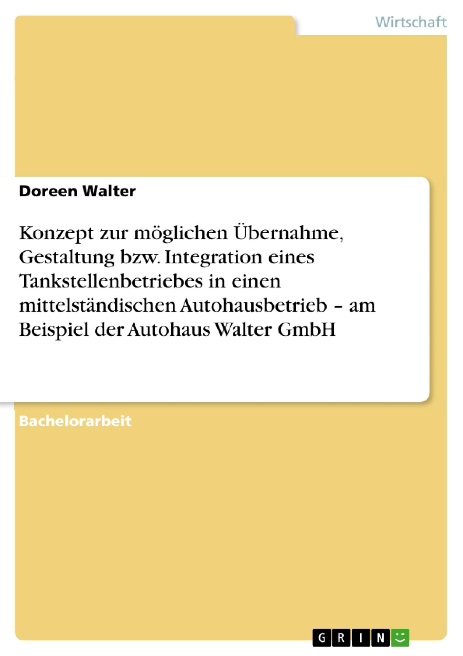 Titel: Konzept zur möglichen Übernahme, Gestaltung bzw. Integration eines Tankstellenbetriebes in einen mittelständischen Autohausbetrieb – am Beispiel der Autohaus Walter GmbH