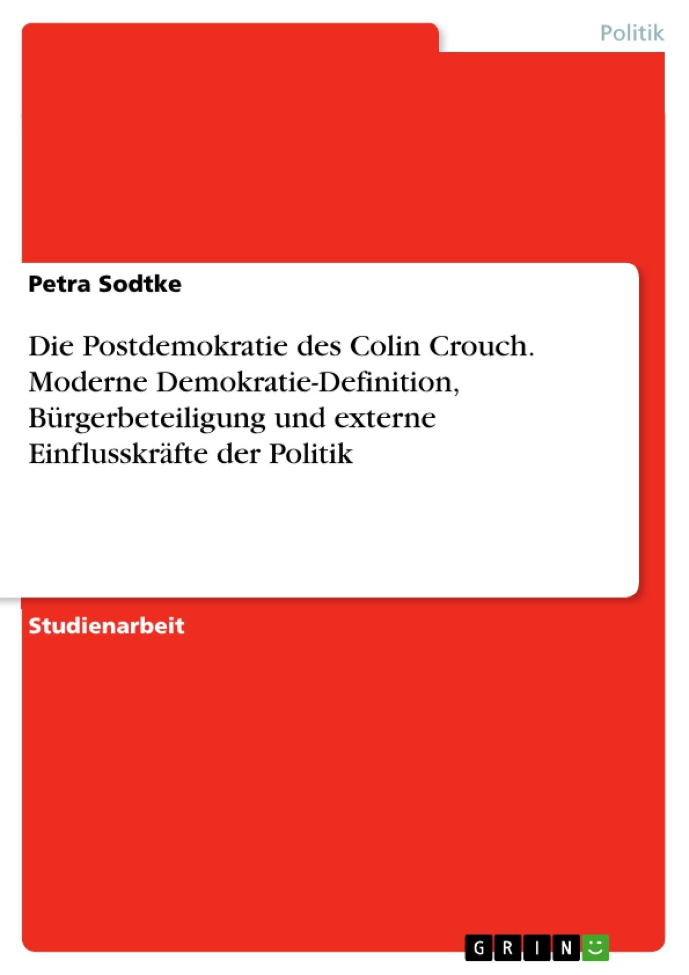 Titel: Die Postdemokratie des Colin Crouch. Moderne Demokratie-Definition, Bürgerbeteiligung und externe Einflusskräfte der Politik