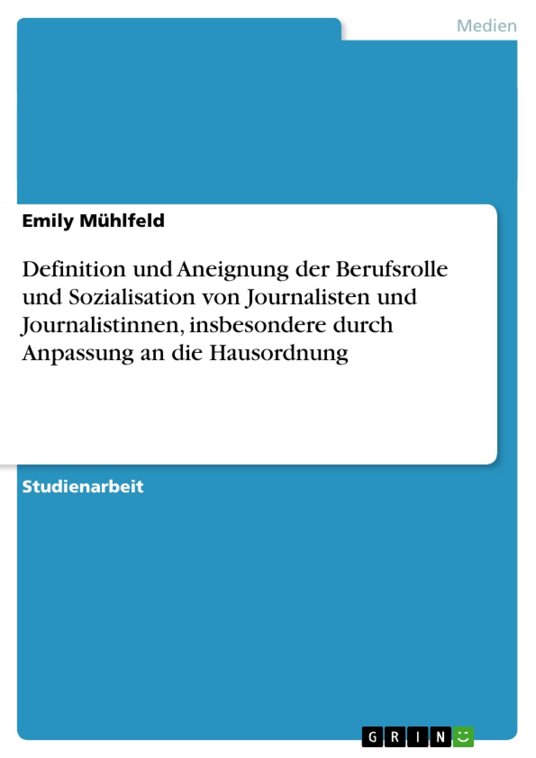 Titel: Definition und Aneignung der Berufsrolle und Sozialisation von Journalisten und Journalistinnen, insbesondere durch Anpassung an die Hausordnung