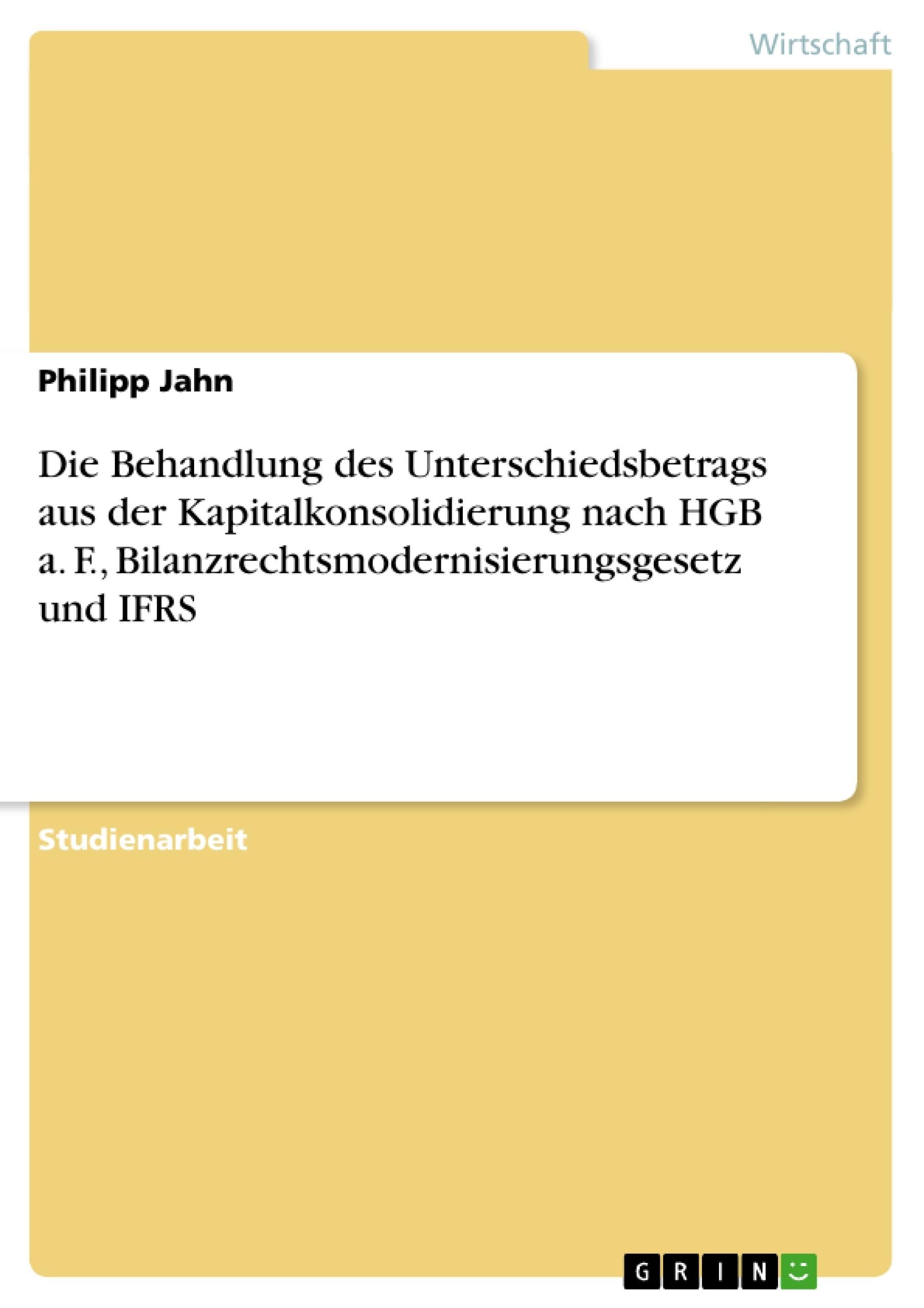 Titel: Die Behandlung des Unterschiedsbetrags aus der Kapitalkonsolidierung nach HGB a. F., Bilanzrechtsmodernisierungsgesetz und IFRS