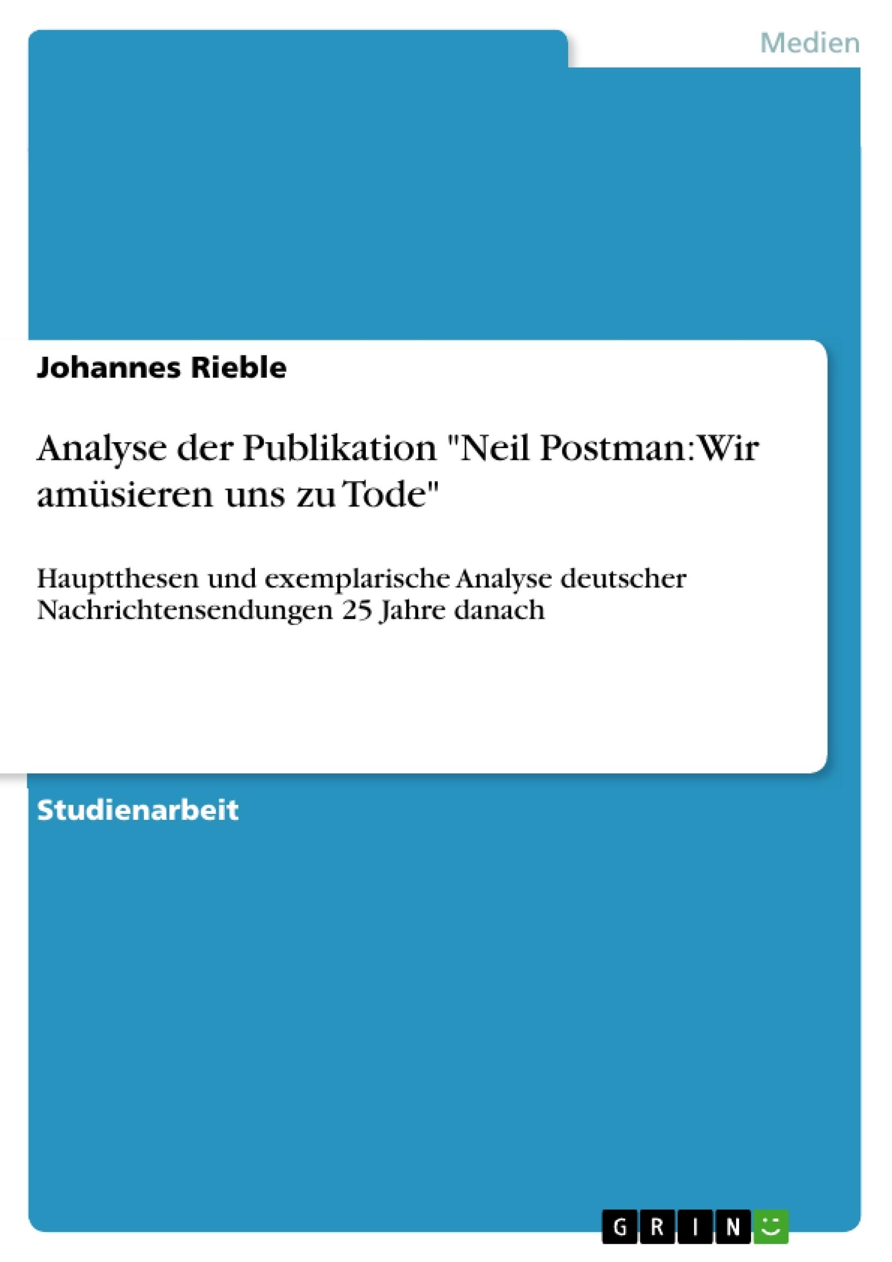 """Titel: Analyse der Publikation """"Neil Postman: Wir amüsieren uns zu Tode"""""""