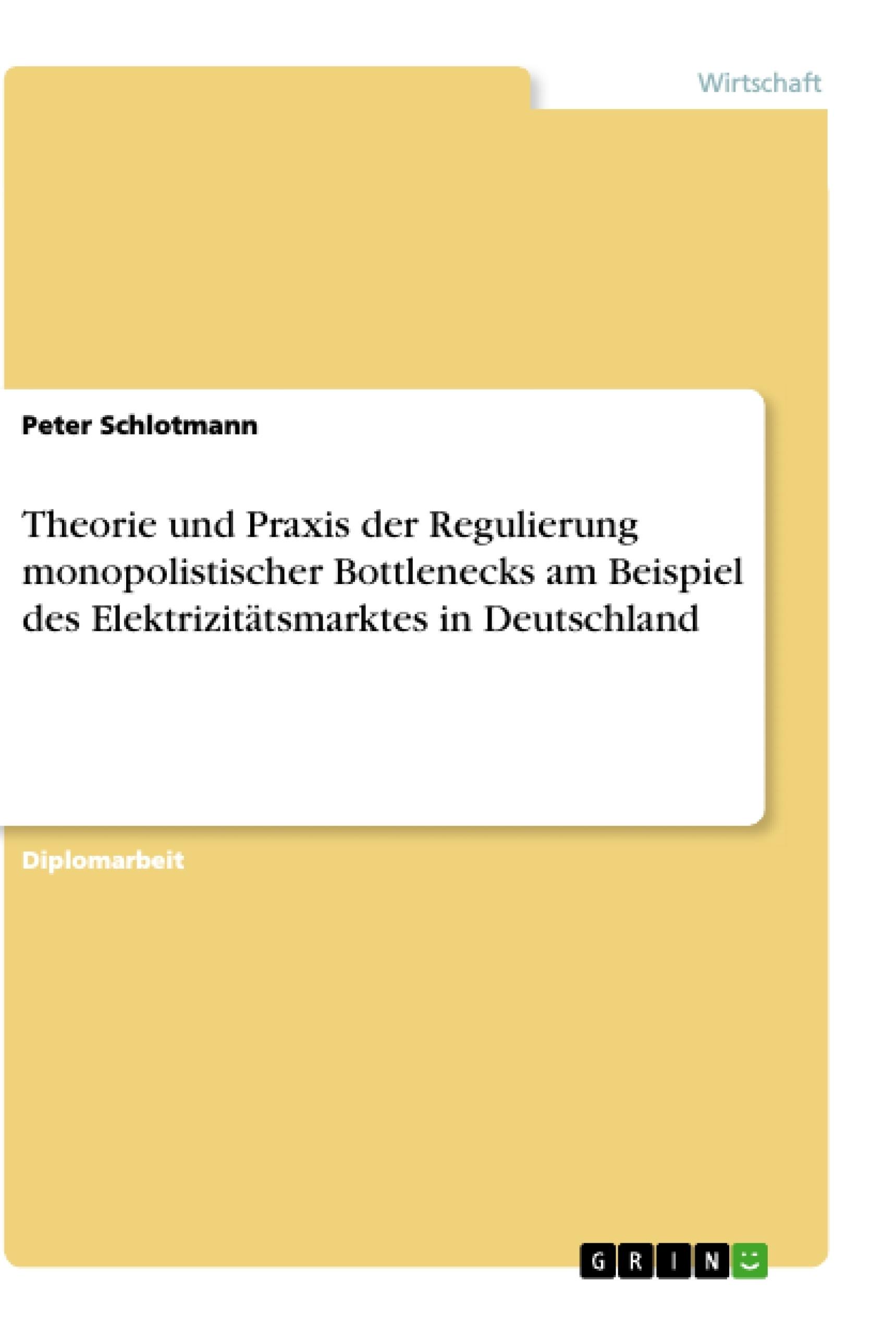 Titel: Theorie und Praxis der Regulierung monopolistischer Bottlenecks am Beispiel des Elektrizitätsmarktes in Deutschland