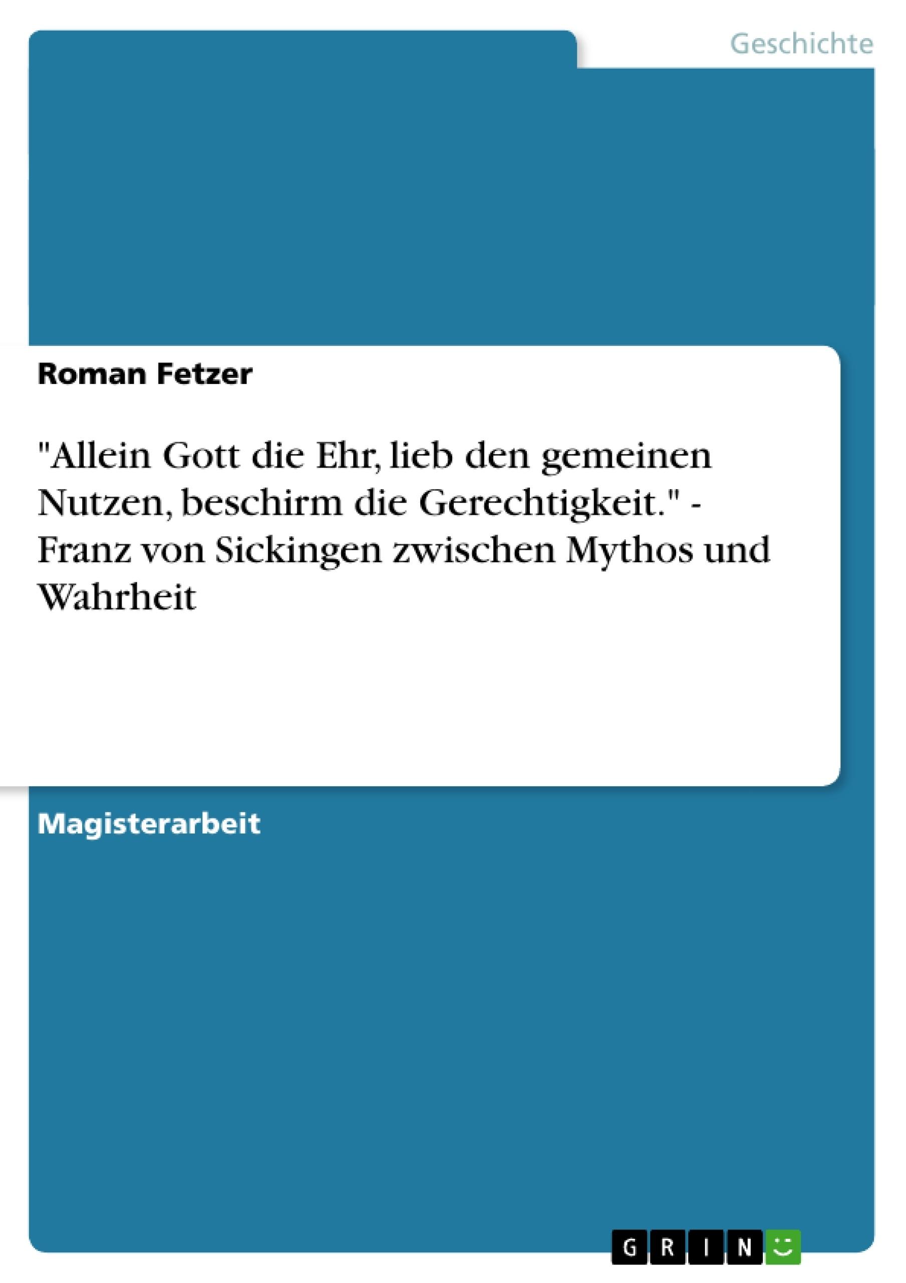 """Titel: """"Allein Gott die Ehr, lieb den gemeinen Nutzen, beschirm die Gerechtigkeit."""" - Franz von Sickingen zwischen Mythos und Wahrheit"""