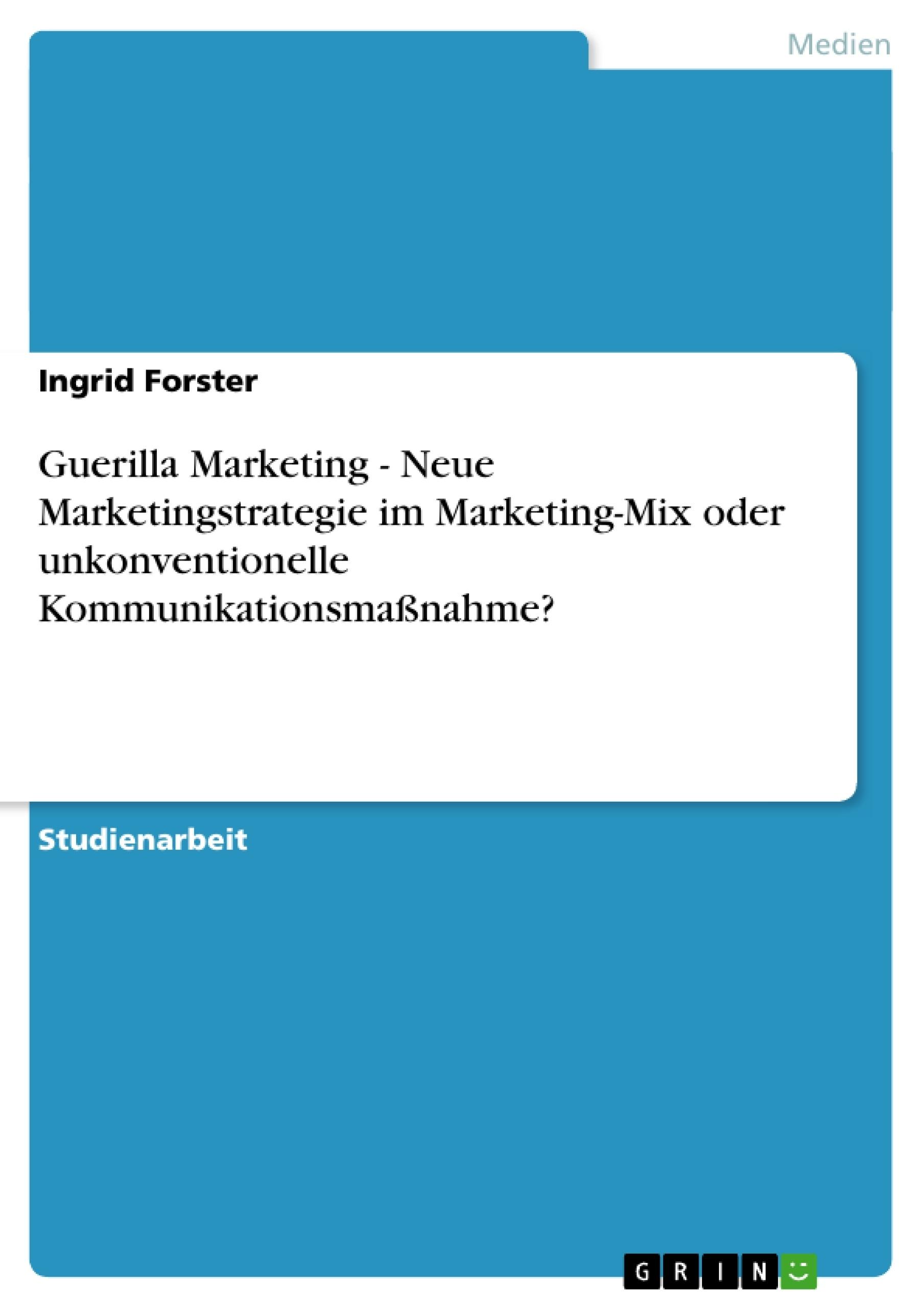 Titel: Guerilla Marketing - Neue Marketingstrategie im Marketing-Mix oder unkonventionelle Kommunikationsmaßnahme?