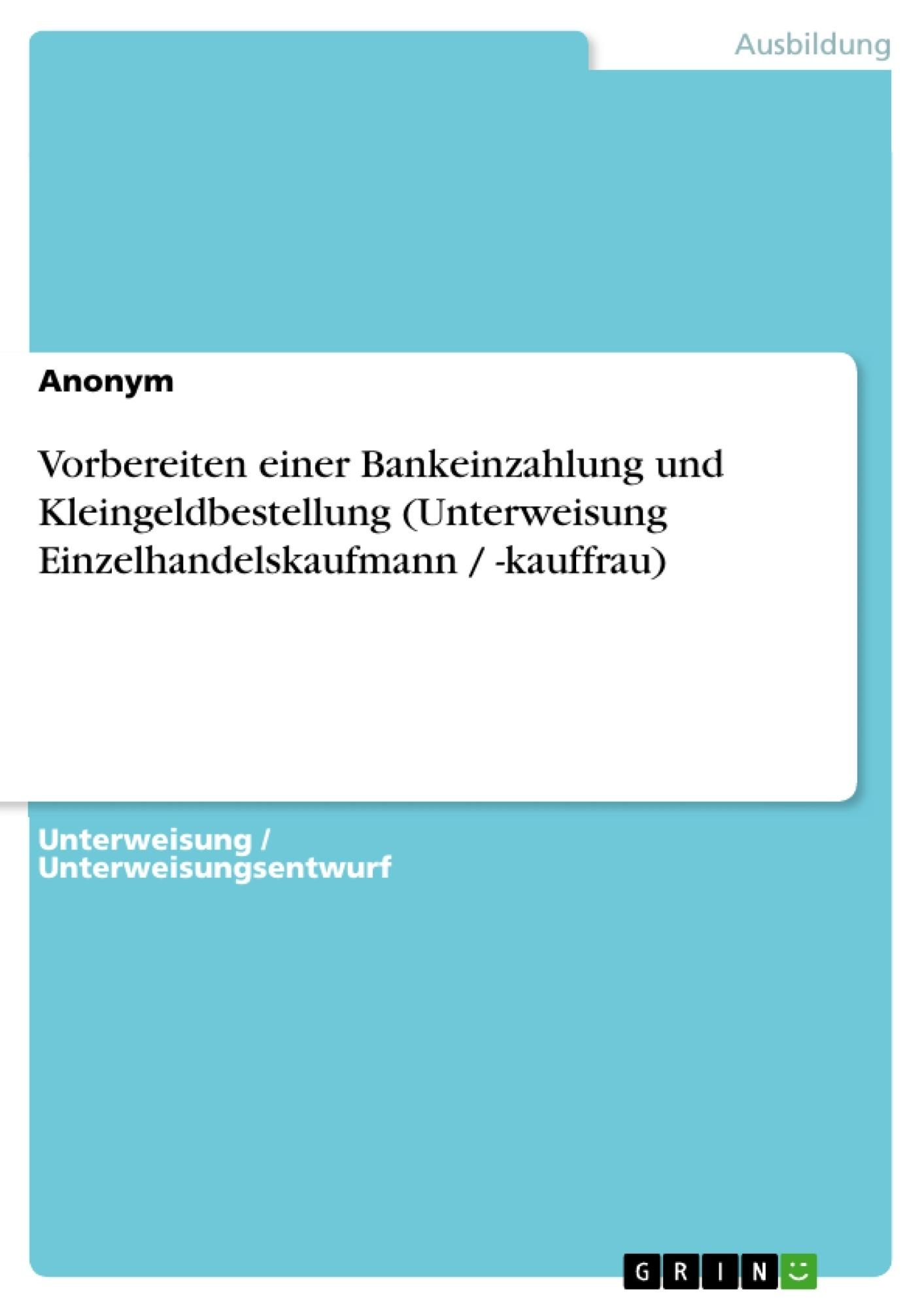 Titel: Vorbereiten einer Bankeinzahlung und Kleingeldbestellung (Unterweisung Einzelhandelskaufmann / -kauffrau)