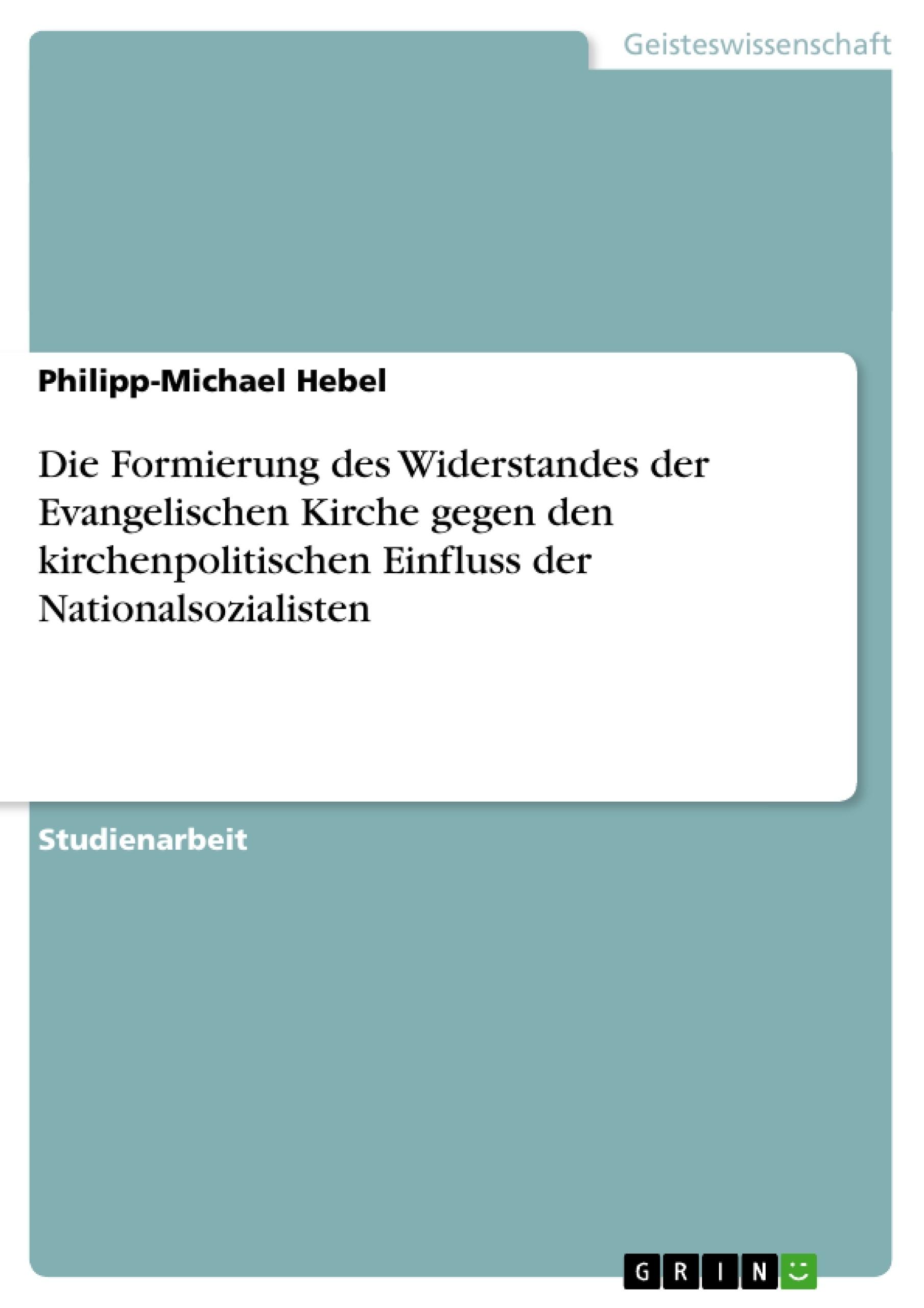 Titel: Die Formierung des Widerstandes der Evangelischen Kirche gegen den kirchenpolitischen Einfluss der Nationalsozialisten