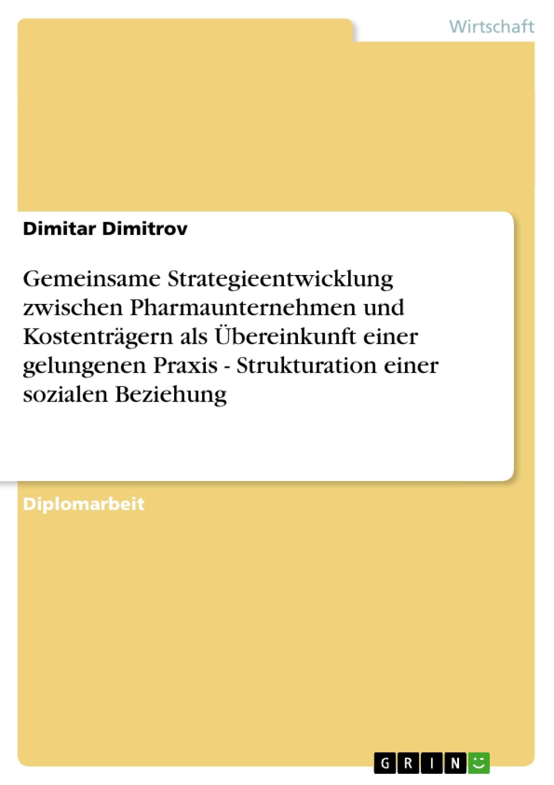 Titel: Gemeinsame Strategieentwicklung zwischen Pharmaunternehmen und Kostenträgern als Übereinkunft einer gelungenen Praxis - Strukturation einer sozialen Beziehung
