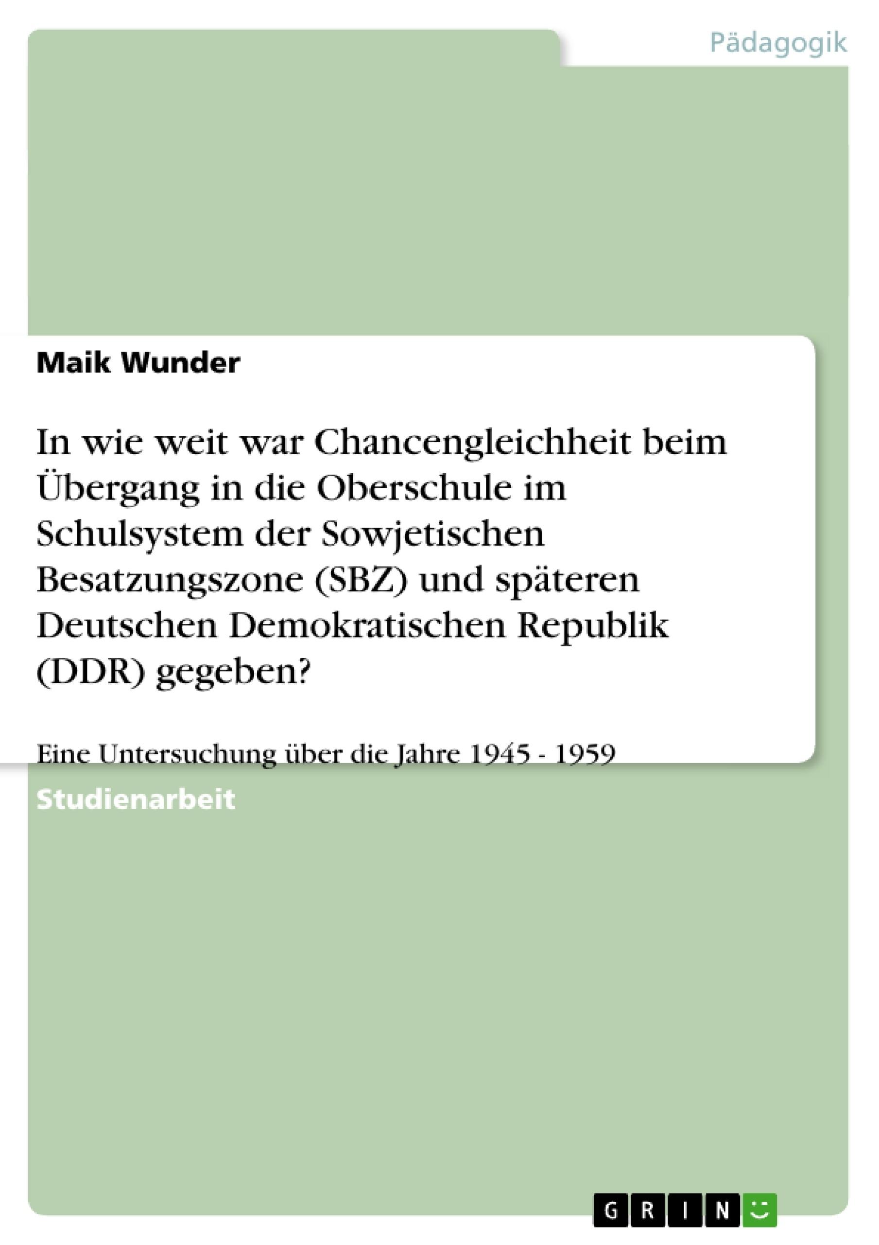 Titel: In wie weit war Chancengleichheit beim Übergang in die Oberschule im Schulsystem der Sowjetischen Besatzungszone (SBZ) und späteren Deutschen Demokratischen Republik (DDR) gegeben?