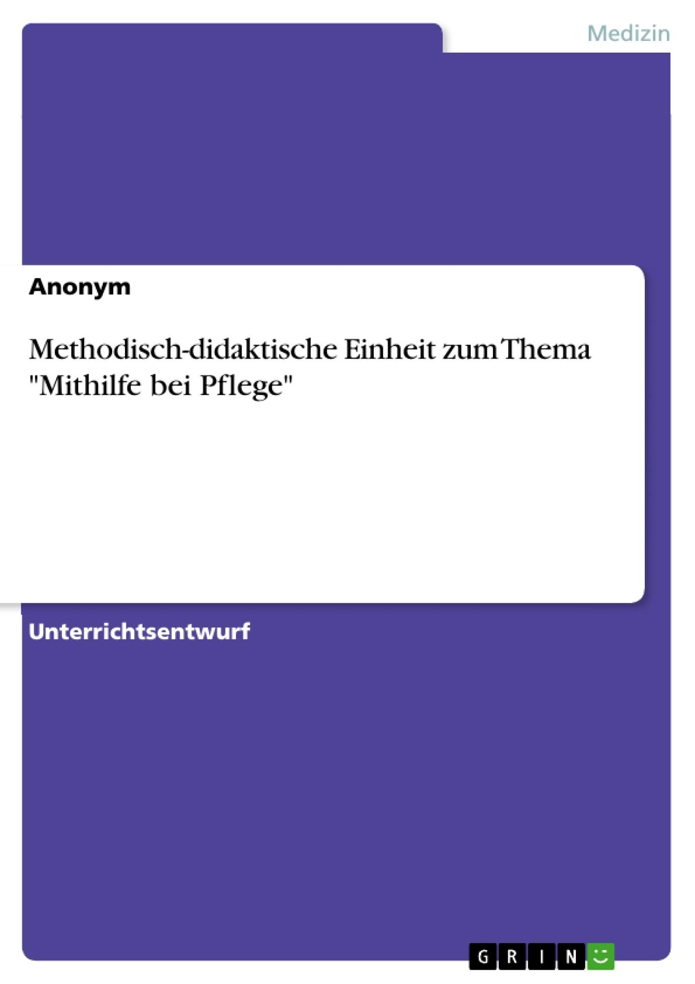 """Titel: Methodisch-didaktische Einheit zum Thema """"Mithilfe bei Pflege"""""""