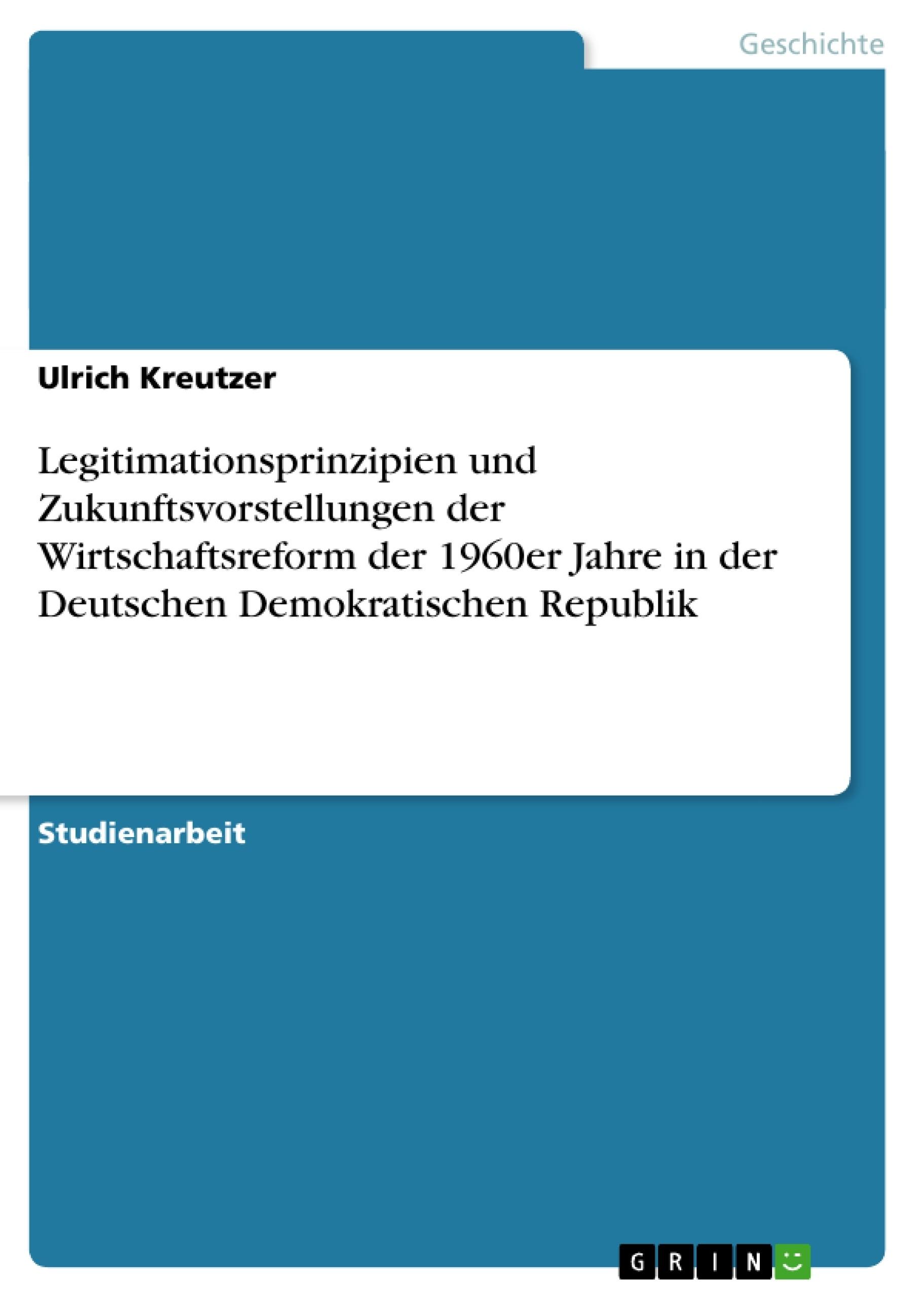 Titel: Legitimationsprinzipien und Zukunftsvorstellungen der Wirtschaftsreform der 1960er Jahre in der Deutschen Demokratischen Republik