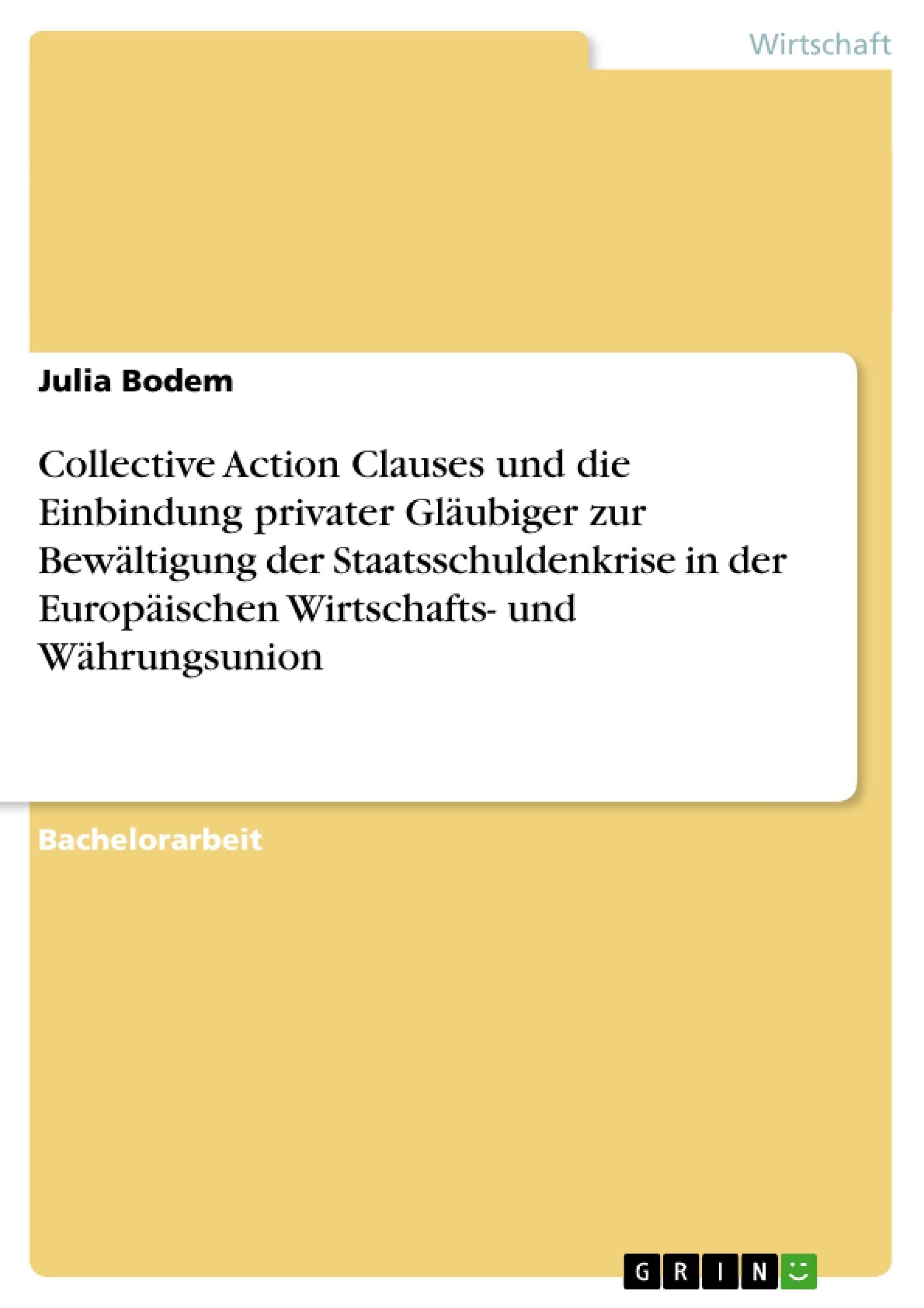 Titel: Collective Action Clauses und die Einbindung privater Gläubiger zur Bewältigung der Staatsschuldenkrise in der Europäischen Wirtschafts- und Währungsunion