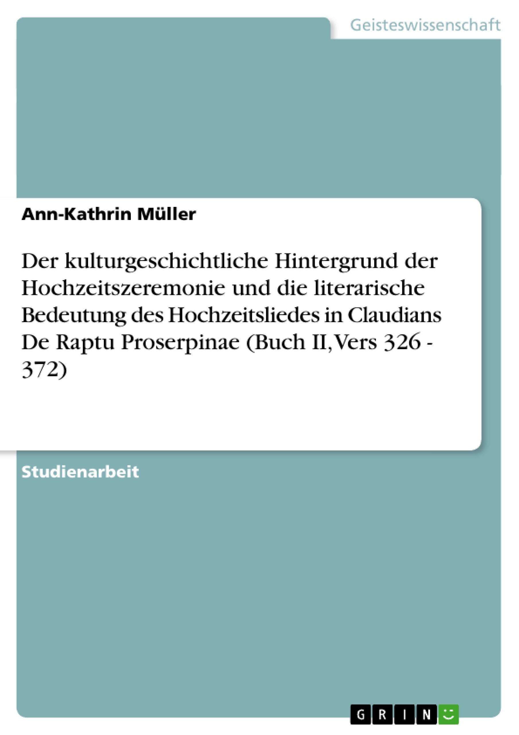 Titel: Der kulturgeschichtliche Hintergrund der Hochzeitszeremonie und die literarische Bedeutung des Hochzeitsliedes in Claudians De Raptu Proserpinae (Buch II, Vers 326 - 372)