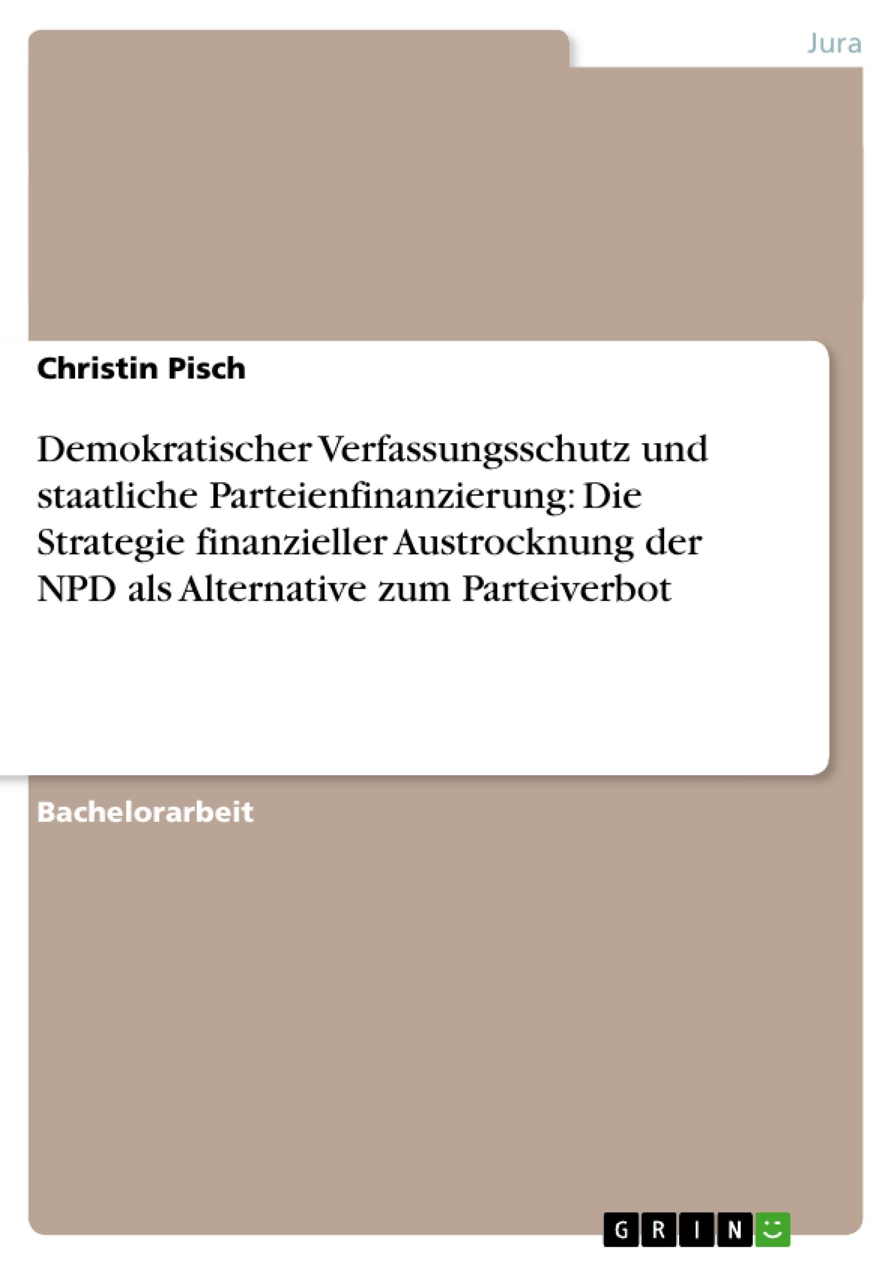 Titel: Demokratischer Verfassungsschutz und staatliche Parteienfinanzierung: Die Strategie finanzieller Austrocknung der NPD als Alternative zum Parteiverbot