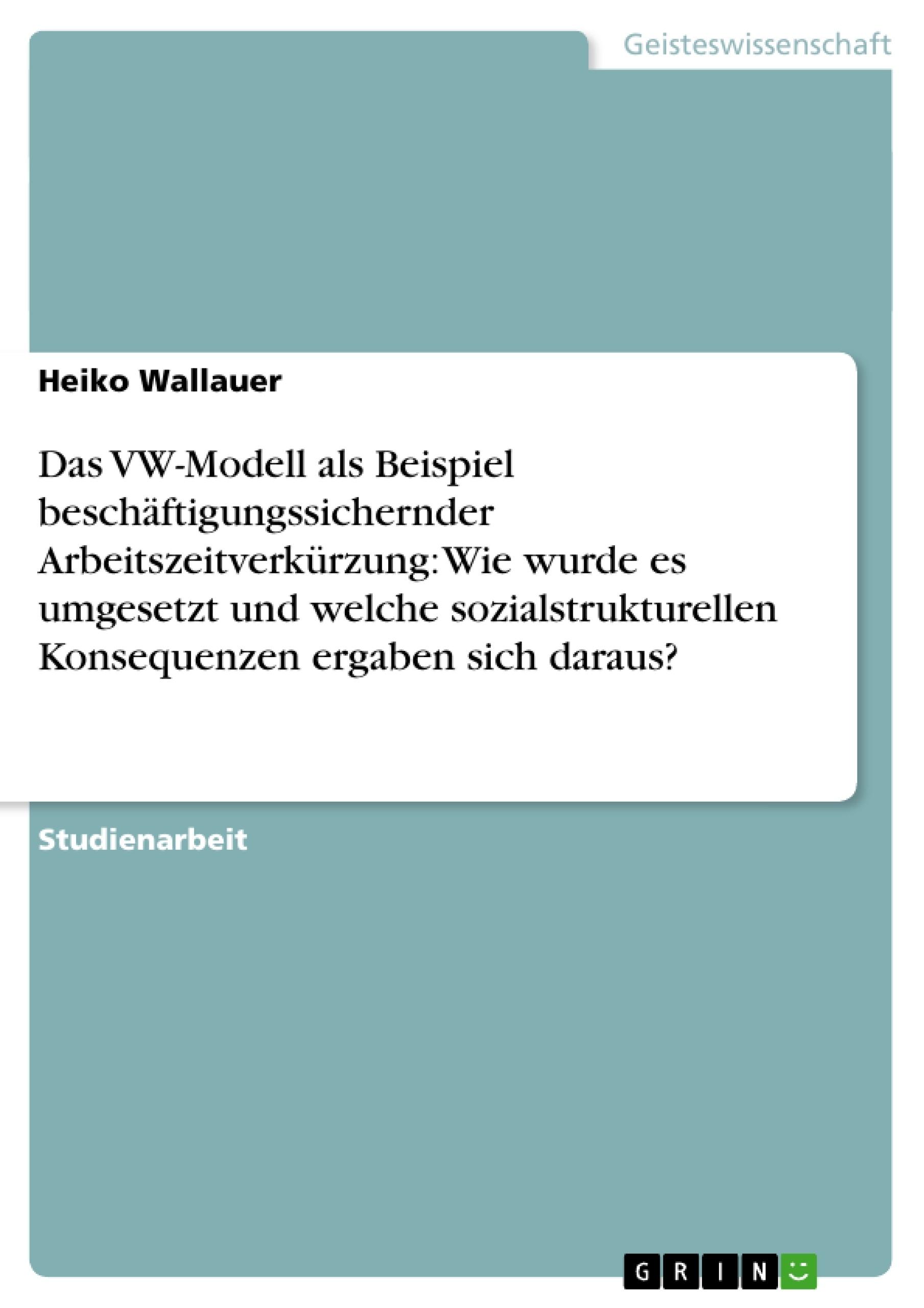 Titel: Das VW-Modell als Beispiel beschäftigungssichernder Arbeitszeitverkürzung: Wie wurde es umgesetzt und welche sozialstrukturellen Konsequenzen ergaben sich daraus?