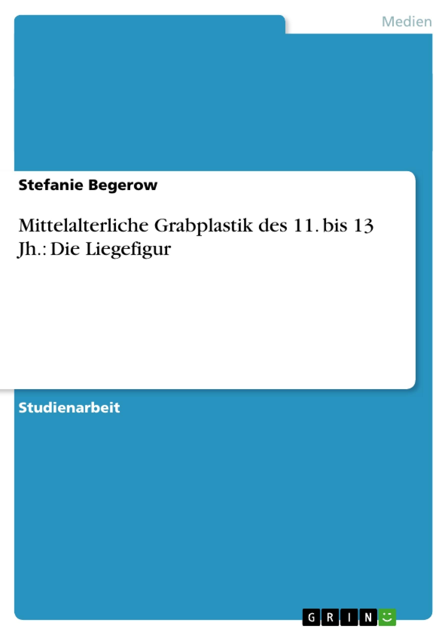 Titel: Mittelalterliche Grabplastik des 11. bis 13 Jh.: Die Liegefigur