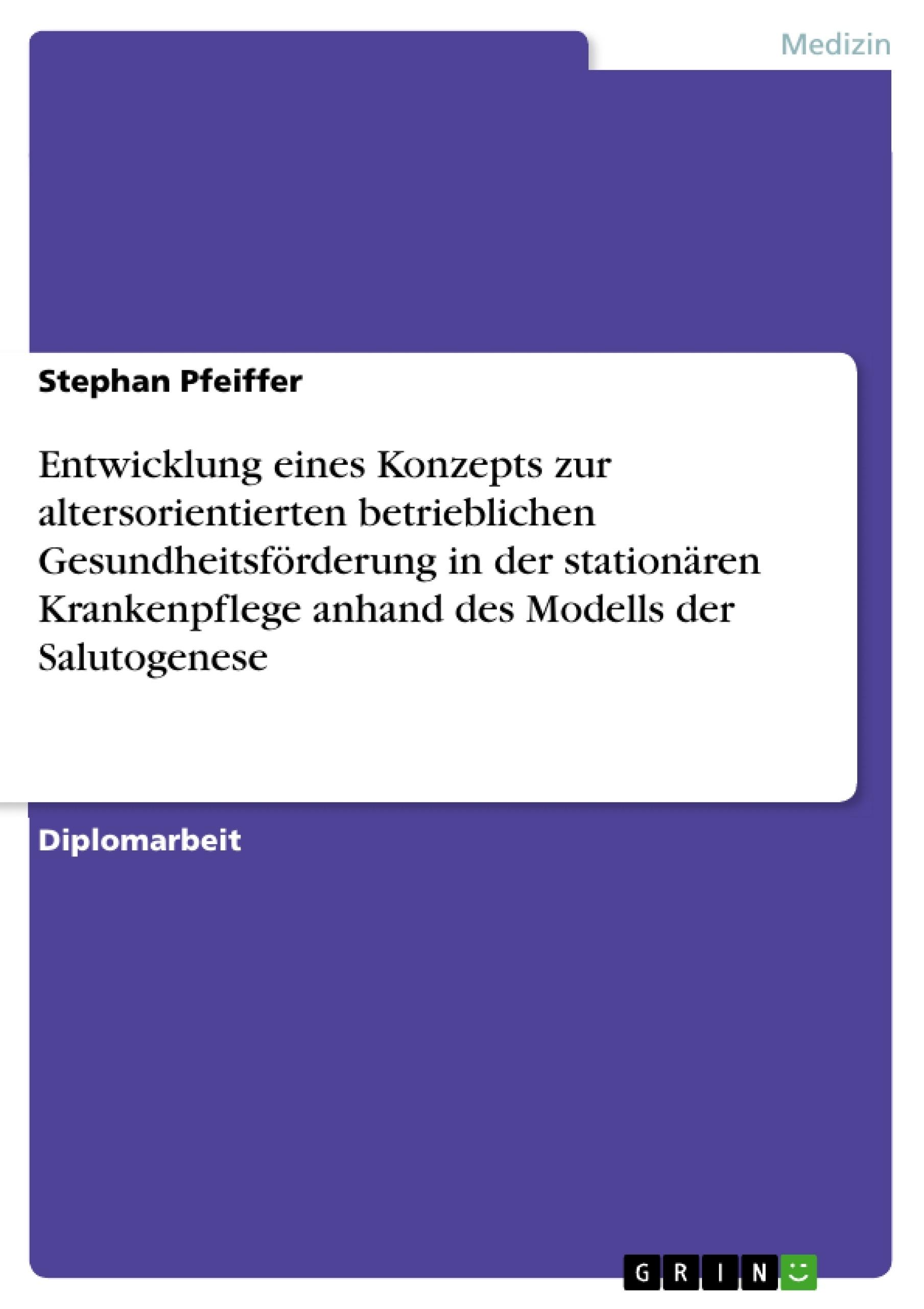 Titel: Entwicklung eines Konzepts zur altersorientierten betrieblichen Gesundheitsförderung in der stationären Krankenpflege anhand des Modells der Salutogenese