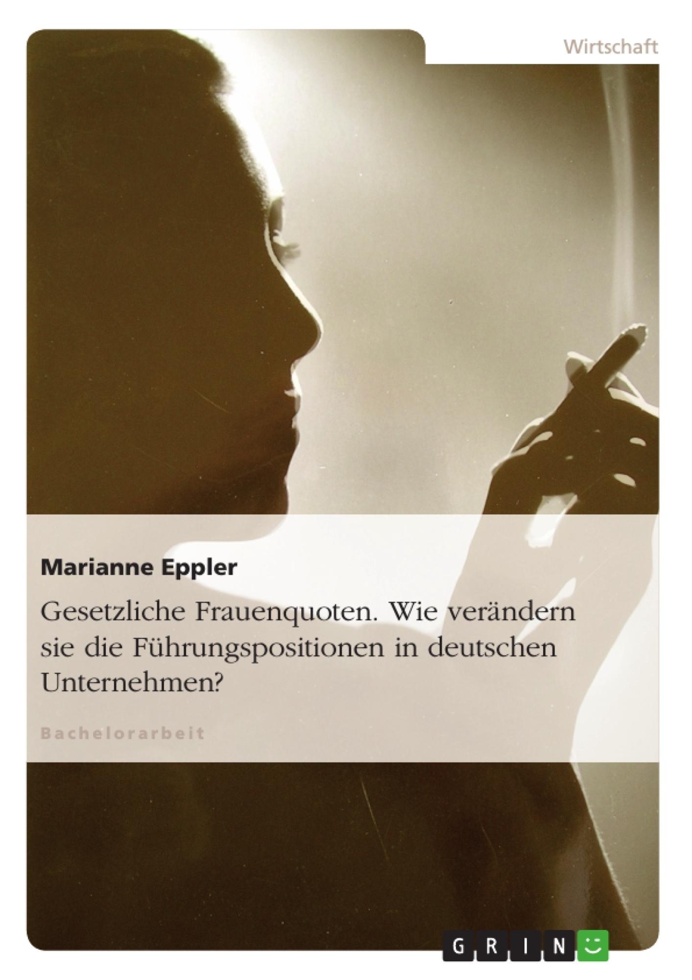 Titel: Gesetzliche Frauenquoten. Wie verändern sie die Führungspositionen in deutschen Unternehmen?